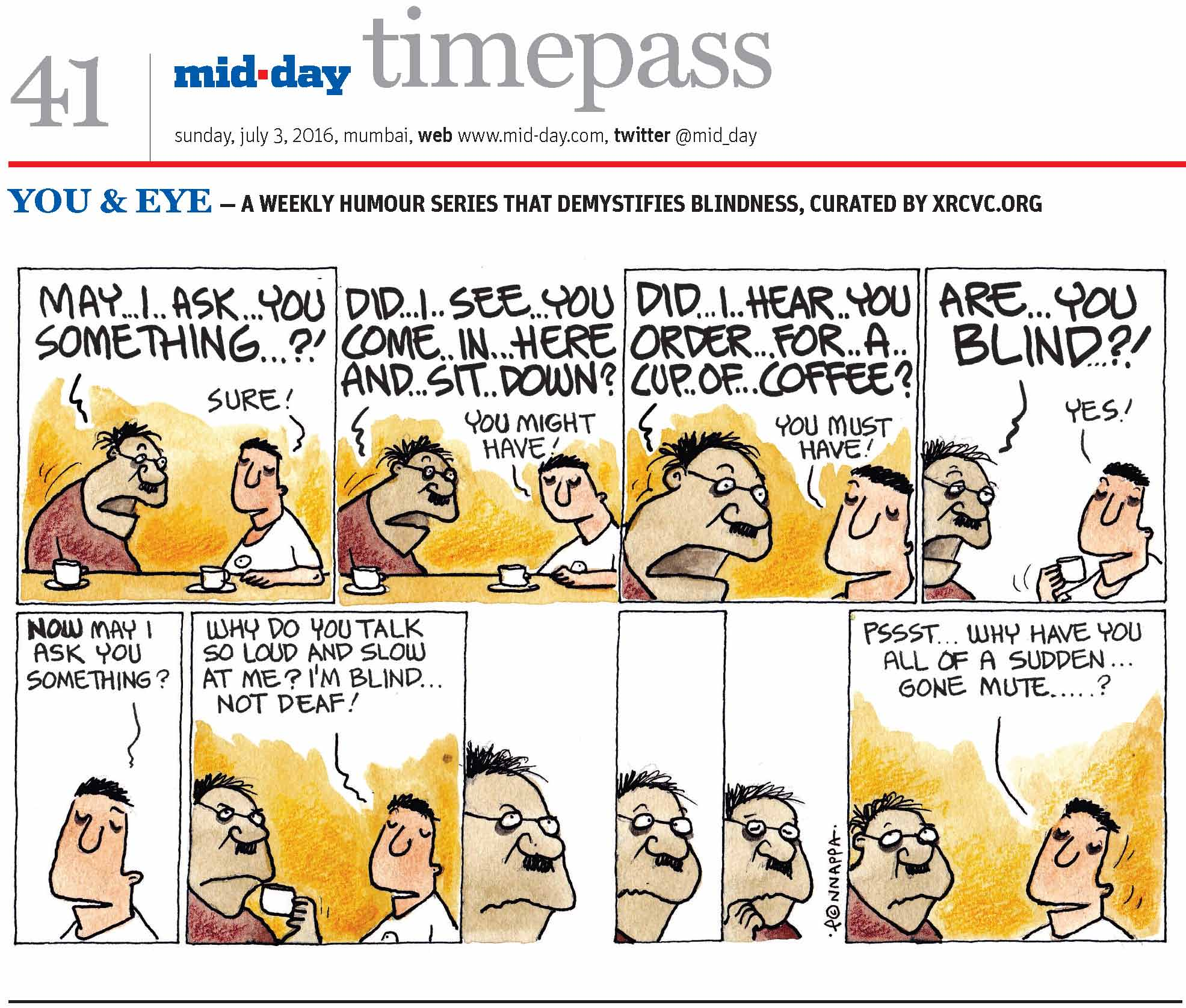 Page 41 mid-day timepass, sunday, july 3, 2016, mumbai, web: www.mid-day.com, twitter @mid_day, YOU & EYE – A WEEKLY HUMOUR SERIES THAT DEMYSTIFIES BLINDNESS, CURATED BY XRCVC.ORG Image description: A cartoon strip with 10 frames… All that is spoken by the man with spectacles is shown bigger and bolder than regular-sized text. Frame 1: (A man with spectacles sitting next to the visually impaired man – BG. They both have a cup and saucer each, on the table in front of them.) Man with specs: May… I… ask… you… something…?! BG: Sure! Frame 2: (Both men continue talking.) Man with specs: Did… I… see… you… come… in… here… and… sit… down? BG: You might have! Frame 3: (A close-up of both men as they continue talking) Man with specs: Did… I… hear… you… order… for… a… cup… of… coffee? BG: You must have! Frame 4: (A close-up of both men as they continue talking) Man with specs: Are… you… blind?! BG: Yes! Frame 5: (A close-up of BG) BG: Now, may I ask you something? Frame 6: (The man with spectacles holding his cup close to his mouth as BG speaks) BG: Why do you talk so loud and slow at me? I'm blind… not deaf! Frame 7: (The man with spectacles appears to be speculating) Frame 8: (The man with spectacles continues to wonder with eyebrows raised) Frame 9: (The man with spectacles continues to contemplate with eyes shut and his right hand to the right side of his mouth) Frame 10: (A close-up of both men) BG: Pssst… Why have you all of a sudden… gone mute...? (Signed Ponnappa, in Frame 9)