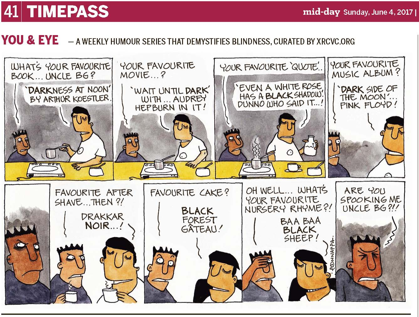 (top-left) 41 | TIMEPASS (top-right) mid-day Sunday, June 4, 2017 YOU & EYE – A WEEKLY HUMOUR SERIES THAT DEMYSTIFIES BLINDNESS, CURATED BY XRCVC.ORG Image description: A cartoon strip with 9 frames… Frame 1: (The background is coloured grey to appear dark. Pintu stands and looks at BG who is seen holding the long handle of a small pan above an electric induction cooktop which has a wire attached to it. His left hand rests on the kitchen platform; and close by is a spoon in a white bowl. Short curved lines near the pan represent movement.) Pintu: What's your favourite book… Uncle BG? BG: 'Darkness At Noon' by Arthur Koestler. Frame 2: (The background is coloured grey. Pintu's eyes are open wide as he looks straight ahead blankly. BG is seen standing casually with his left hand resting on the kitchen platform. The small pan is now placed on the electric induction cooktop. The spoon in the white bowl is seen close by, on the same kitchen platform.) Pintu: Your favourite movie…?