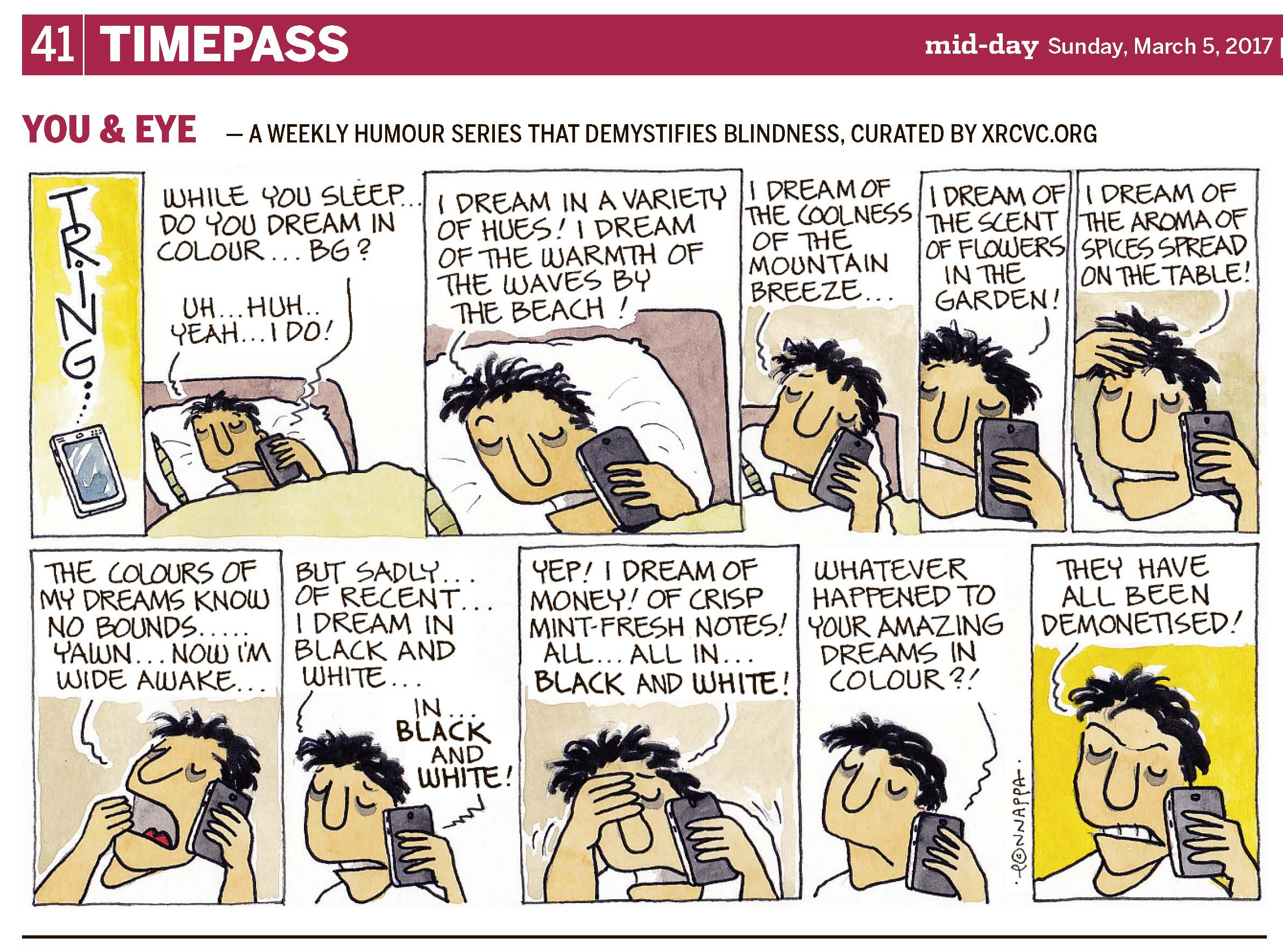 (top-left) 41 | TIMEPASS (top-right) mid-day Sunday, March 5, 2017 | YOU & EYE – A WEEKLY HUMOUR SERIES THAT DEMYSTIFIES BLINDNESS, CURATED BY XRCVC.ORG Image description: A cartoon strip with 11 frames… Frame 1: (A  touchscreen mobile is seen from which the word TRING seems to be coming to represent a ringing sound.) Frame 2: (BG holds the mobile phone to his left ear while covered up and lying in bed; his hair is messed up.) Voice from the phone: While you sleep… do you dream in colour… BG? BG: Uh… Huh… Yeah… I do! Frame 3: (A close-up of BG holding the mobile phone to his left ear while still in bed.) BG: I dream in a variety of hues! I dream of the warmth of the waves by the beach! Frame 4: (A close-up of BG holding the mobile phone to his left ear while sitting up) BG: I dream of the coolness of the mountain breeze… Frame 5: