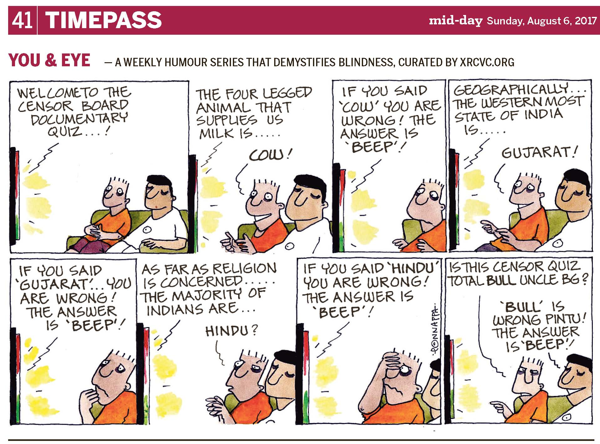 (top-left) 41 | TIMEPASS (top-right) mid-day Sunday, August 6, 2017 YOU & EYE – A WEEKLY HUMOUR SERIES THAT DEMYSTIFIES BLINDNESS, CURATED BY XRCVC.ORG Image description: A cartoon strip with 8 frames… In each of the frames, short black lines near the T.V. represent sound, while patches of yellow lines, between the black ones, represent visuals coming from the T.V. Frame 1: (A side-view of a T.V. and a green sofa facing it. Pintu and BG are seen smiling while seated on the sofa which appears slanting towards the right of the frame. A line pointing to the T.V., represents that the following text is emanating from the T.V.) Welcome to the Censor Board Documentary Quiz…! Frame 2: (A close-up of Pintu and BG, sitting on the sofa, as Pintu's face is lit up with a wide smile and big eyes as he stares at the T.V. gleefully. He appears to be giving two thumbs up to the T.V.. BG continues to smile. A line pointing to the T.V., represents that the following text is coming from the T.V.) The four legged animal that supplies us milk is… Pintu: COW! Frame 3: (A close-up of Pintu with a frown as he looks at the T.V. disappointedly. His hands seem to be taken aback to match the rest of his body language. A line pointing to the T.V., represents that the following text is originating from the T.V.) If you said 'COW' you are wrong! The answer is 'BEEP'! Frame 4: (A close-up of Pintu and BG, sitting on the sofa, with Pintu sporting a wide smile again as his eyes are open wide in anticipation once more while he stares at the T.V. excitedly. Again, he appears to be giving two thumbs up. BG continues to smile. A line pointing to the T.V., represents that the following text stems from the T.V.) Geographically… the Western most state of India is… Pintu: GUJARAT! Frame 5: