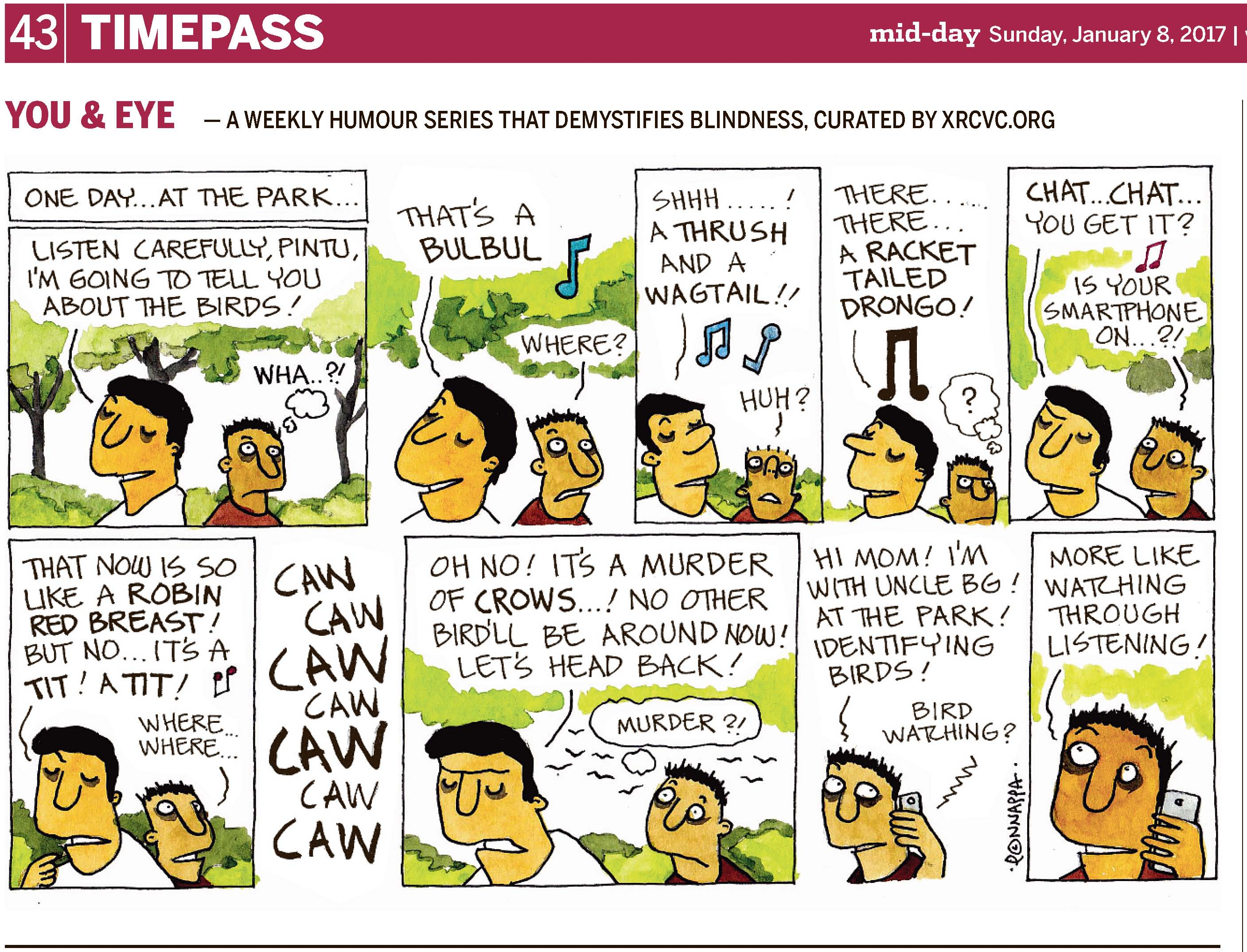 (top-left) 43 | TIMEPASS (top-right) mid-day Sunday, January 8, 2017 YOU & EYE – A WEEKLY HUMOUR SERIES THAT DEMYSTIFIES BLINDNESS, CURATED BY XRCVC.ORG Image description: A cartoon strip with 10 frames… Frame 1: (BG is smiling while facing the left, and his nephew, Pintu, faces the right, wide-eyed. They are standing with their backs facing each other, and are surrounded by trees and greenery. ) Text: One day… at the park… BG: Listen carefully, Pintu, I'm going to tell you about the birds! A small thought bubble shows Pintu thinking: Wha…?! Frame 2: (BG continues to smile while Pintu is wide-eyed in wonder. A musical note, representing sound, is seen above them. Trees are seen in the background.) BG: That's a Bulbul! Pintu: Where? Frame 3: (BG now faces the right and looks slightly upward. Pintu's nostrils can be seen as he looks right up with wide eyes. Greenery is seen in the background. Musical notes, representing sound, are above them.) BG: Shhh… ! A Trush and a Wagtail!! Pintu: