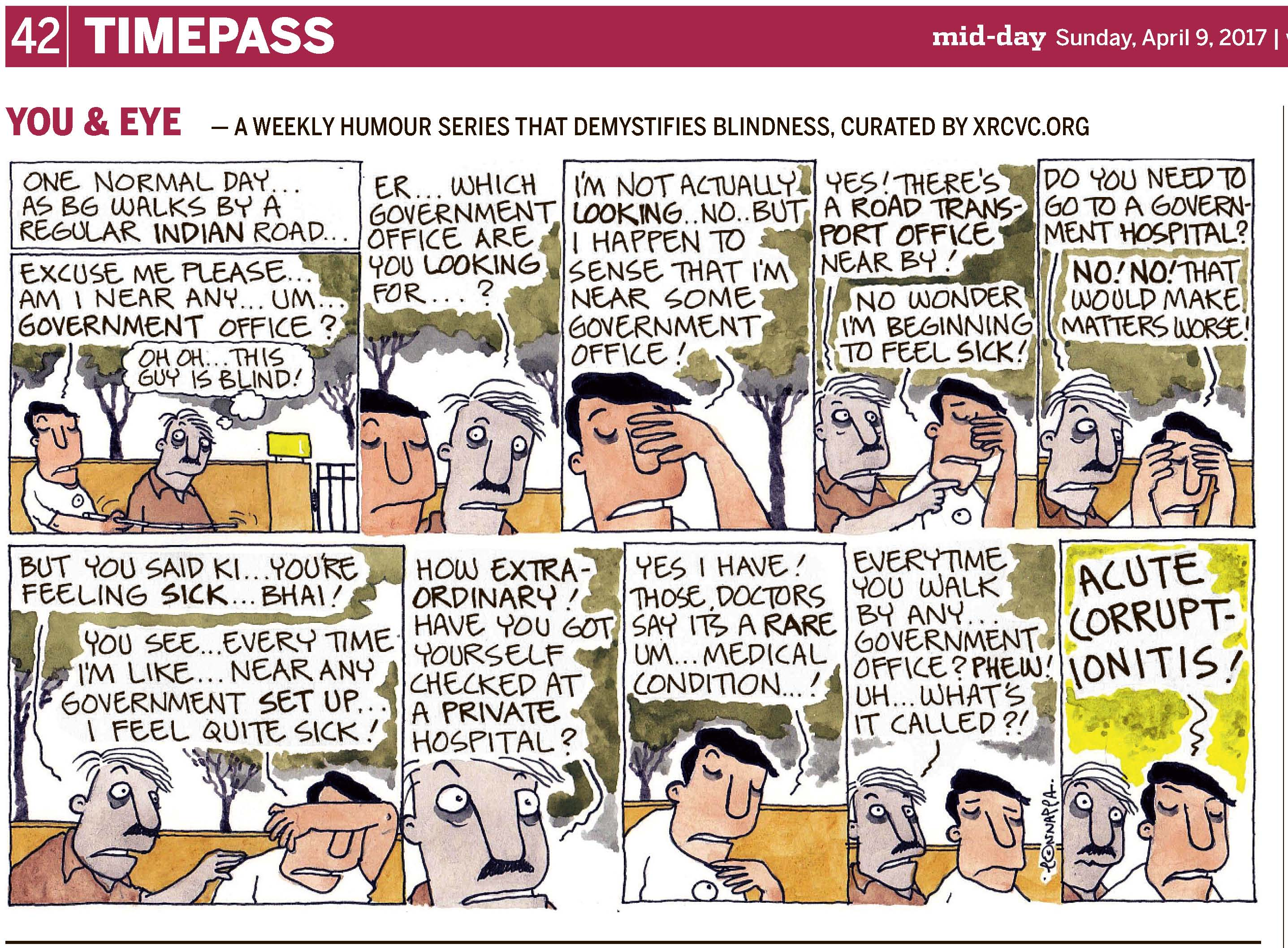 (top-left) 42 | TIMEPASS (top-right) mid-day Sunday, April 9, 2017 YOU & EYE – A WEEKLY HUMOUR SERIES THAT DEMYSTIFIES BLINDNESS, CURATED BY XRCVC.ORG Image description: A cartoon strip with 10 frames… Frame 1: (BG is seen holding his White Cane up at elbow level in front of a sighted man with a moustache. Behind them, an orange wall with a light at its top-right corner, and a gate attached to the wall, are seen partially. Trees appear in the background.) Text: One normal day… as BG walks by a regular Indian road… BG: Excuse me please… Am I near any… um… government office? A thought bubble shows the sighted man thinking: Oh oh… This guy is blind! Frame 2: (A close-up of the sighted man with a moustache looking towards BG, who is on his right. The wall and trees are seen in the background.) Sighted man: Er… which government office are you looking for…? Frame 3: (A close-up of BG with his left hand covering the upper left side of his face. A tree is seen in the background.) BG: I'm not actually looking… no… but I happen to sense that I'm near some government office! Frame 4: (The sighted man is on BG's right, using his right hand to point to the left, while BG still has his left hand covering the upper left side of his face. The wall, and the trees are seen in the background.) Sighted man: Yes! There's a Road Transport Office nearby! BG: No wonder I'm beginning to feel sick! Frame 5: (The sighted man, who is on BG's right, looks wide-eyed towards BG who now places both his hands near his forehead. The wall, and the trees are seen in the background.) Sighted man: Do you need to go to a  government hospital? BG: No! No! That would make matters worse! Frame 6: (The sighted man is still on BG's right, stretching his left hand to BG's shoulder, while BG places his left arm in front of his face, almost covering the top half of it. The wall, and the trees are seen in the background.) Sighted man: But you said ki… you're feeling sick… bhai! BG: You see… every time I'm like… near any government set up… I feel quite sick! Frame 7: (A close-up of the sighted man with his eyes almost popping out. Some greenery is seen around.) Sighted man: How extraordinary! Have you got yourself checked at a private hospital? Frame 8: (A close-up of BG appearing sick. The wall, and trees are seen in the background.) BG: Yes I have! Those doctors say it's a rare um… medical condition…! Frame 9: (The sighted man appears slightly behind BG, who has a frown on his face. The wall is seen in the background with some greenery above it.) Sighted man: Every time you walk by any… government office? Phew! Uh… what's it called?! Frame 10: (The sighted man has his eyes wide open as he stands slightly behind BG, who appears exasperated. Some greenery is seen in the background.) BG: ACUTE-CORRUPTIONITIS! (Signed Ponnappa, in Frame 9)