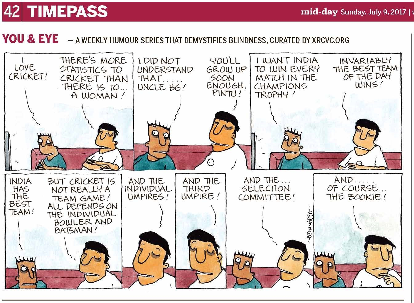 (top-left) 42 | TIMEPASS (top-right) mid-day Sunday, July 9, 2017 YOU & EYE – A WEEKLY HUMOUR SERIES THAT DEMYSTIFIES BLINDNESS, CURATED BY XRCVC.ORG Image description: A cartoon strip with 8 frames… Frame 1: (Pintu and BG are seen sitting on a pink sofa facing the TV in front of them. Short straight lines around the TV screen represent sound.) Pintu: I love cricket! BG: There's more statistics to cricket than there is to… a woman! Frame 2: (A close-up of Pintu and BG, sitting on the sofa, with Pintu's face turned slightly to the left to look at BG, while his eyes still appear to be fixed in front of him, towards the TV.) Pintu: I did not understand that… Uncle BG! BG: You'll grow up soon enough, Pintu! Frame 3: (Pintu and BG are seen sitting on the sofa facing the TV in front of them. Pintu's eyes are almost popping out with his eyebrows raised high. Short straight lines around the TV screen represent sound.) Pintu: I want India to win every match in the Champions Trophy! BG: Invariably the best team of the day wins! Frame 4: (A close-up of Pintu and BG, sitting on the sofa, with Pintu now turned towards to the left looking at BG intensely, almost angrily.) Pintu: India has the best team! BG: But cricket is not really a team game! All depends on the individual bowler and batsman!  Frame 5: (A close-up of BG sitting on the sofa) BG: And the individual umpires! Frame 6: (A close-up of BG sitting on the sofa) BG: And the third umpire! Frame 7: (A close-up of Pintu and BG, sitting on the sofa, with a straight-faced Pintu looking straight ahead and his eyes pointing upwards)