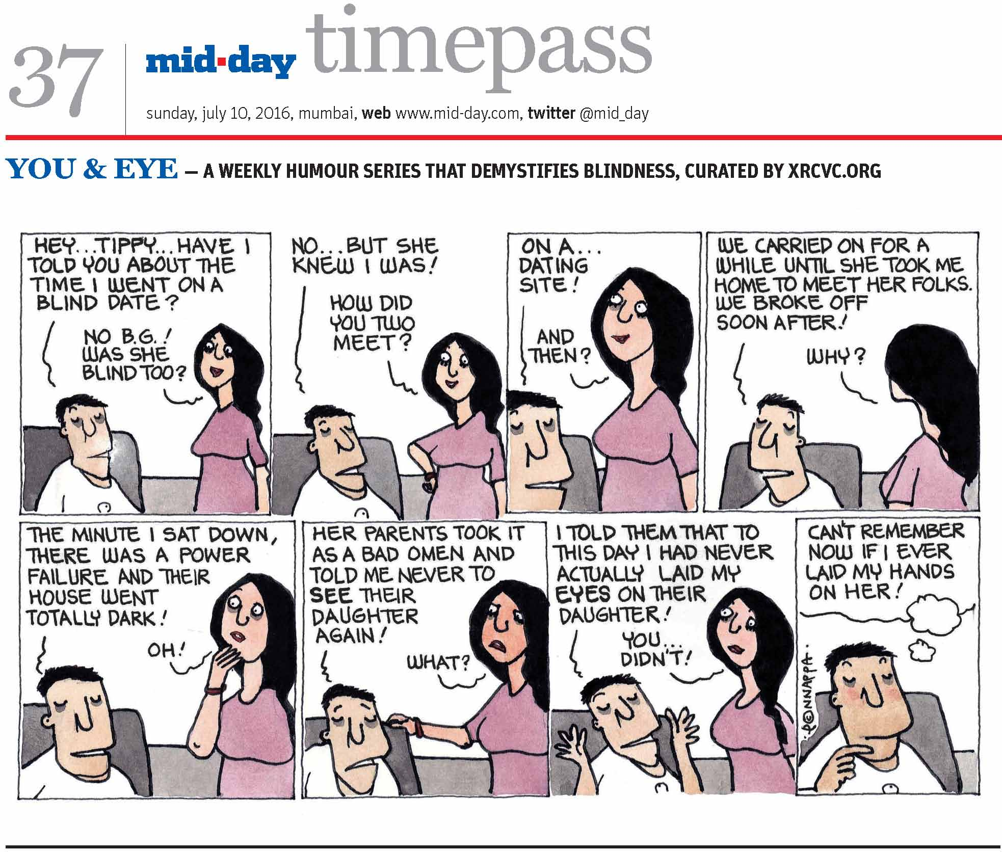 Page 37 mid-day timepass, sunday, july 10, 2016, mumbai, web: www.mid-day.com, twitter @mid_day, YOU & EYE – A WEEKLY HUMOUR SERIES THAT DEMYSTIFIES BLINDNESS, CURATED BY XRCVC.ORG Image description: A cartoon strip with 8 frames… Frame 1: (The visually impaired man – BG – sitting on a chair while his friend – Tippy – stands to his left as they speak) BG: Hey… Tippy… Have I told you about the time I went on a blind date? Tippy: No B.G.! Was she blind too? Frame 2: (Both continue talking) BG: No… but she knew I was! Tippy: How did you two meet? Frame 3: (A close-up of both persons as they continue talking) BG: On a… dating site! Tippy: And then? Frame 4: (Both continue talking) BG: We carried on for a while until she took me home to meet her folks. We broke off soon after! Tippy: Why? Frame 5: (BG continues talking while Tippy touches her right hand to her chin in surprise) BG: The minute I sat down, there was a power failure and their house went totally dark! Tippy: Oh! Frame 6: (Both frown as they continue talking) BG: Her parents took it as a bad omen and told me never to 'see' their daughter again! Tippy: What? Frame 7: (Both smile as they continue talking) BG: I told them that to this day I had never actually laid my 'eyes' on their daughter! Tippy: You… didn't! Frame 8: (A close-up of BG blushing as he thinks…) Can't remember now if I ever laid my hands on her! (Signed Ponnappa, in Frame 8)