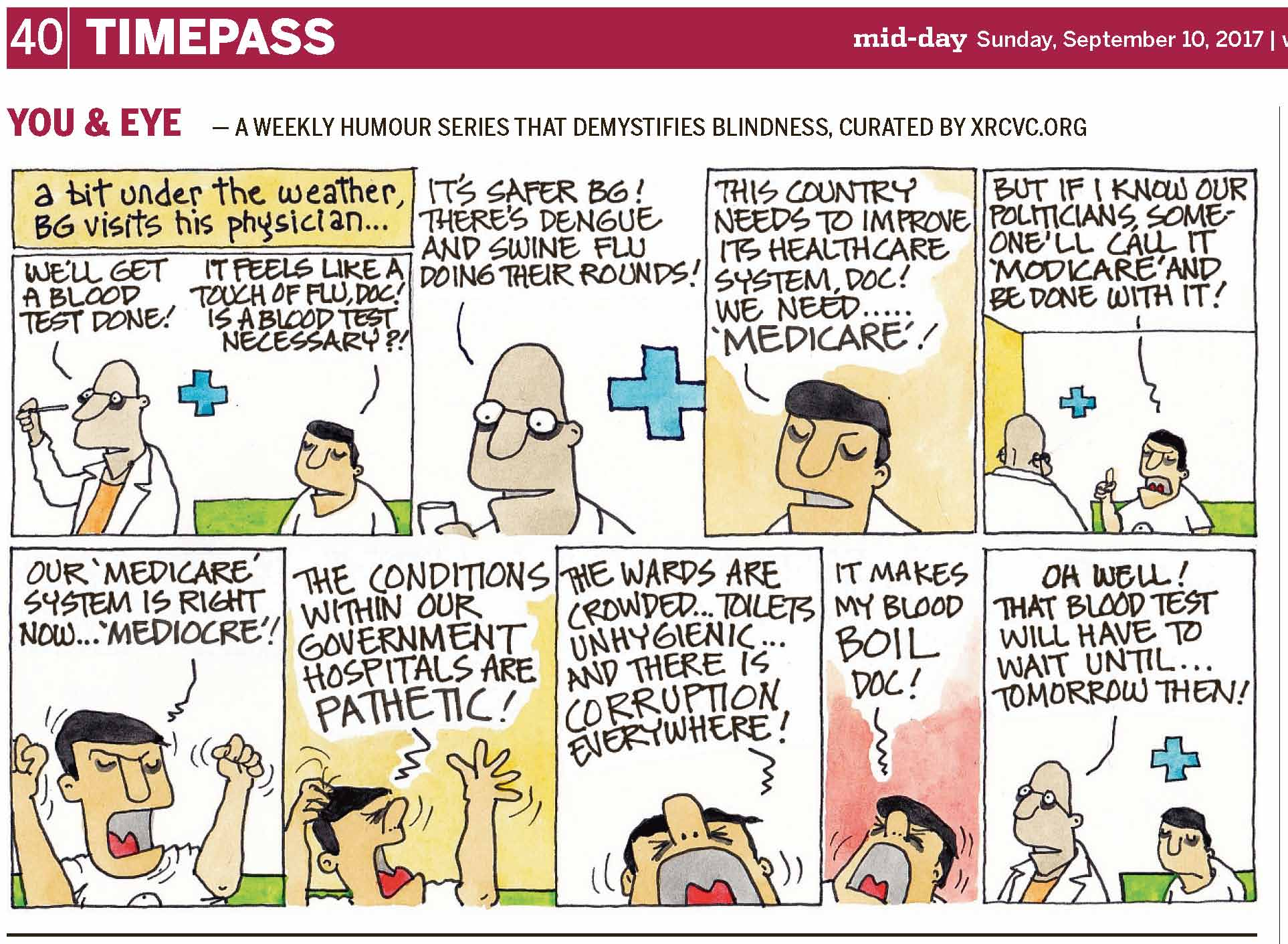 (top-left) 40 | TIMEPASS (top-right) mid-day Sunday, September 10, 2017 | YOU & EYE – A WEEKLY HUMOUR SERIES THAT DEMYSTIFIES BLINDNESS, CURATED BY XRCVC.ORG Image description: A cartoon strip with 9 frames… Frame 1: (A bespectacled bald man in a white coat, possibly a doctor, is seen standing and holding what appears to be a thermometer horizontally in front of his face, at eye-level. BG is seated a little behind him on a green sofa. In the background is seen a blue cross as a medical symbol.) Text: A bit under the weather, BG visits his physician… Doctor: We'll get a blood test done! BG: It feels like a touch of flu, Doc! Is a blood test necessary?! Frame 2: (A close-up of the doctor who appears to be holding some paper in his hand. The blue cross is seen in the background.) Doctor: It's safer BG! There's Dengue and Swine Flu doing their rounds! Frame 3: (A close-up of BG) BG: This country needs to improve its healthcare system, Doc! Frame 4: (BG raises the index finger of his right hand upwards while his mouth is wide open such that his tongue can be seen; he seems quite irritated. The doctor is seen from the back, looking towards BG. The blue cross is seen in the background.) BG: But if I know our politicians, someone'll call it 'Modicare' and be done with it! Frame 5: (A close-up of BG with his mouth open wide to show his tongue, and both his hands making a fist and raised up high. Short curved lines near his hands and head represent movement.) BG: Our 'Medicare' system is right now… 'Mediocre'! Frame 6: (A close-up of BG with his hands raised up – the fingers of his left hand are spread out upwards, and the fingers of the right hand are on the top of his head, while he looks towards his left with eyes tightly closed, and appears to be screaming. Short curved lines around him represent movement of his hands and head.) BG: The conditions within our government hospitals are pathetic! Frame 7: