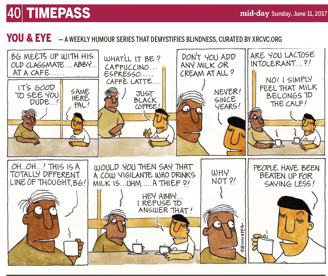 (top-left) 40 | TIMEPASS (top-right) mid-day Sunday, June 11, 2017 YOU & EYE – A WEEKLY HUMOUR SERIES THAT DEMYSTIFIES BLINDNESS, CURATED BY XRCVC.ORG Image description: A cartoon strip with 8 frames… Frame 1: (A bespectacled man with scanty hair, has his right arm resting on a table beside him, while smiling as he sits across BG who rests his left arm on the same table.) Text: BG meets up with his old classmate… Abby… at a cafe Abby: It's good to see you dude…! BG: Same here pal! Frame 2: (Abby is now standing, with his right arm not seen in the frame, as though he began walking away from the table where BG is still resting his left arm, while the fingers of his right hand are spread and pointed upwards in front of him.) Abby: What'll it be? Cappuccino… Espresso… Caffè Latte… BG: Just black coffee! Frame 3: (A close-up of Abby and BG facing each other) Abby: Don't you add any milk or cream at all? BG: Never! Since years! Frame 4: (Abby rests his right arm on the table beside him, as he sits across BG who rests his left arm on the same table. Each of them have a cup in a saucer in front of them. A short vertical zigzag line above each cup represents steam coming upwards from them.) Abby: Are you lactose intolerant…?! BG: No! I simply feel that milk belongs to the calf! Frame 5: (A close-up of Abby holding a cup in front of his mouth with his left hand. His eyes are wide open while he seems to be thinking about something.) Abby: Oh… Oh…! This is a totally different line of thought, BG! Frame 6: (Abby looks towards the top-right and his eyebrows are raised up, as he sits across BG who rests his left arm on the table beside them. Each of them have a cup in a saucer in front of them. The vertical zigzag line above each cup is now shorter, denoting that there is lesser steam coming from the beverage now.) Abby: Would you then say that a cow vigilante who drinks milk is… uhm… a thief?! BG: