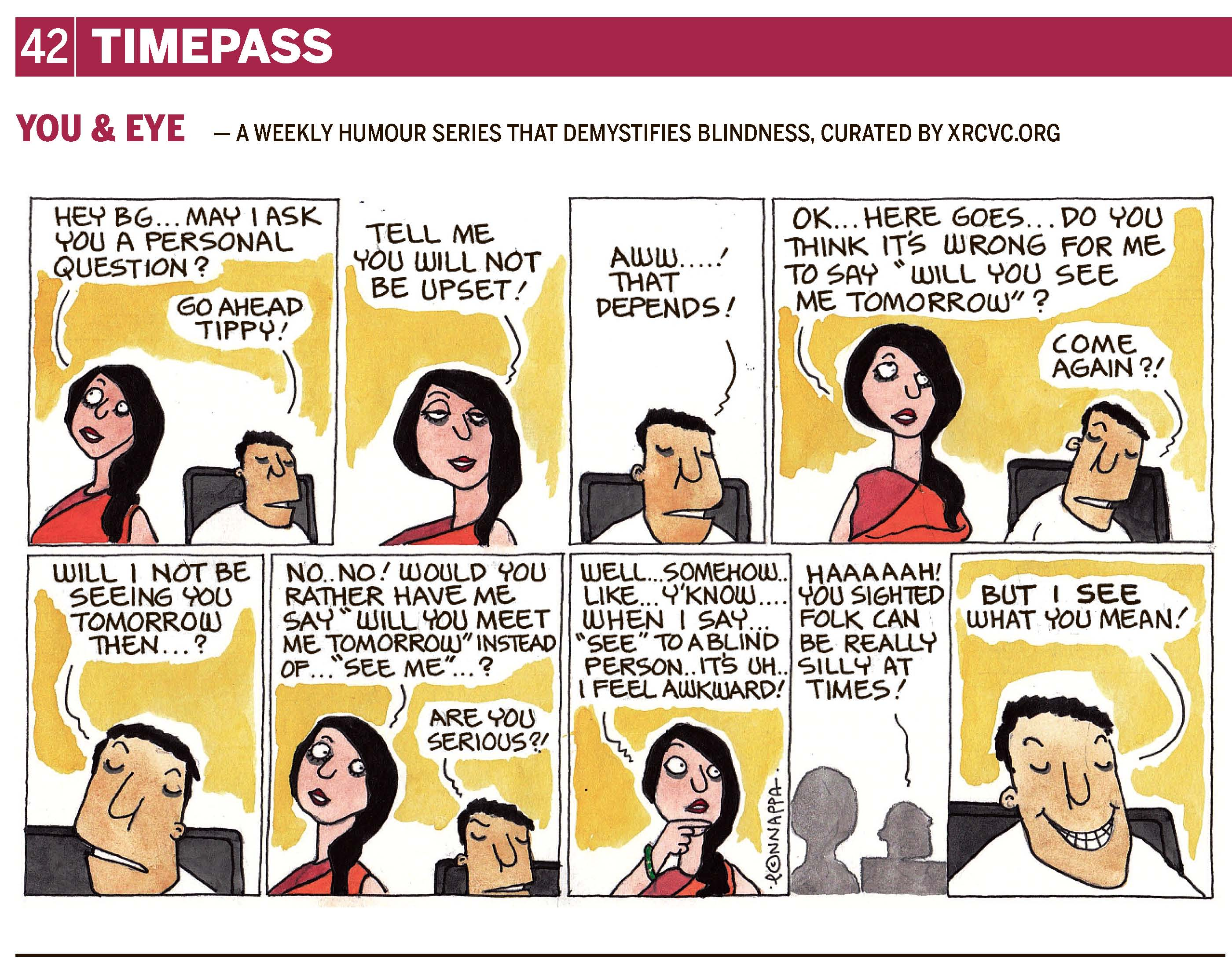 "42 | TIMEPASS YOU & EYE – A WEEKLY HUMOUR SERIES THAT DEMYSTIFIES BLINDNESS, CURATED BY XRCVC.ORG Image description: A cartoon strip with 9 frames… Frame 1: (The visually impaired man – BG – sitting on a chair, while his friend – Tippy – stands close by looking upwards as she wonders) Tippy: Hey BG… may I ask you a personal question? BG: Go ahead, Tippy! Frame 2: (A close-up of Tippy) Tippy: Tell me you will not be upset! Frame 3: (A close-up of BG) BG: Aww…! That depends! Frame 4: (BG sitting on the chair and Tippy standing nearby) Tippy: OK… here goes… do you think it's wrong for me to say, ""Will you see me tomorrow""? BG: Come again?! Frame 5: (A close-up of BG) BG: Will I not be seeing you tomorrow then…? Frame 6: (BG still sitting on the chair; Tippy standing nearby looks towards BG from the corner of her eye) Tippy: No… No! Would you rather have me say, ""Will you meet me tomorrow?"" Instead of… ""see me""…? BG: Are you serious?! Frame 7: (A close-up of Tippy thinking, with her right hand on her chin) Tippy: Well… somehow… like… y'know… when I say ""see"" to a blind person… it's… uh… I feel awkward! Frame 8: (Silhouettes of Tippy and BG) BG: HAAAAAH! You sighted folk can be really silly at times! Frame 9: (A close-up of BG grinning from ear to ear) But I SEE what you mean! (Signed Ponnappa, in Frame 7)"