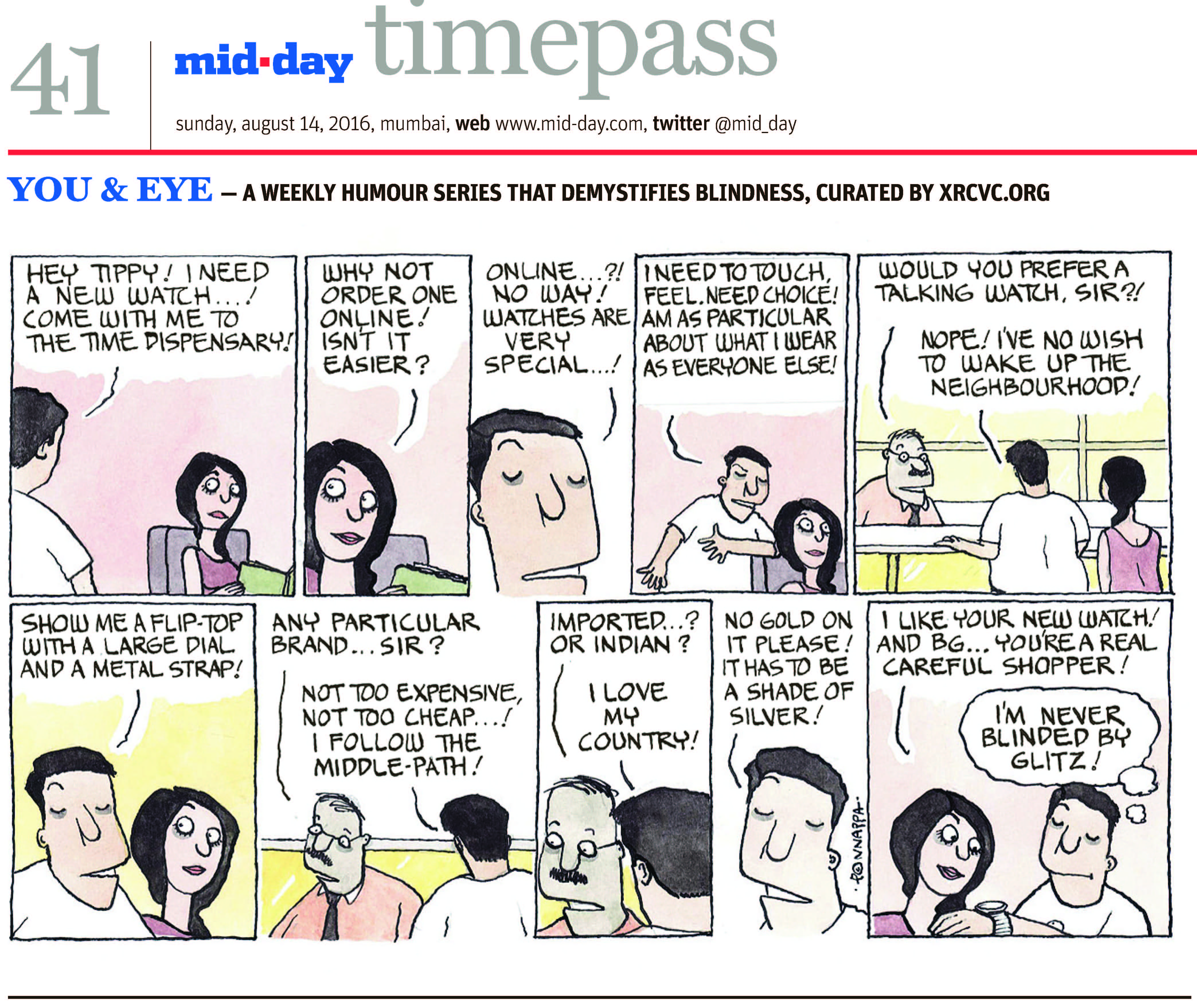 Page 41 mid-day timepass, sunday, august 14, 2016, mumbai, web: www.mid-day.com, twitter @mid_day YOU & EYE – A WEEKLY HUMOUR SERIES THAT DEMYSTIFIES BLINDNESS, CURATED BY XRCVC.ORG Image description: A cartoon strip with 10 frames… Frame 1: (The visually impaired man – BG – standing and facing his sighted friend – Tippy – who is seated on a chair with a book in her hand) BG: Hey Tippy! I need a new watch! Come with me to the time dispensary! Frame 2: (A close-up of Tippy who seems to be speaking persuasively with a smile and eyebrows raised) Tippy: Why not order one online! Isn't it easier? Frame 3: (A close-up of BG as he speaks) BG: Online… ?! No way! Watches are very special…! Frame 4: (BG continues talking while resting his left elbow on the backrest of Tippy's chair) BG: I need to touch, feel. I need choice! I'm as particular of what I wear as everyone else! Frame 5: (A man in spectacles – shopkeeper – standing behind a counter speaking to BG and Tippy who are standing across him. BG is resting his left hand on the counter.) Shopkeeper: Would you prefer a talking watch, Sir?! BG: Nope! I've no wish to wake up the neighbourhood! Frame 6: (A close-up of BG and Tippy) BG: Show me a flip-top with a large dial and a metal strap! Frame 7: (The shopkeeper and BG speaking) Shopkeeper: Any particular brand… Sir?