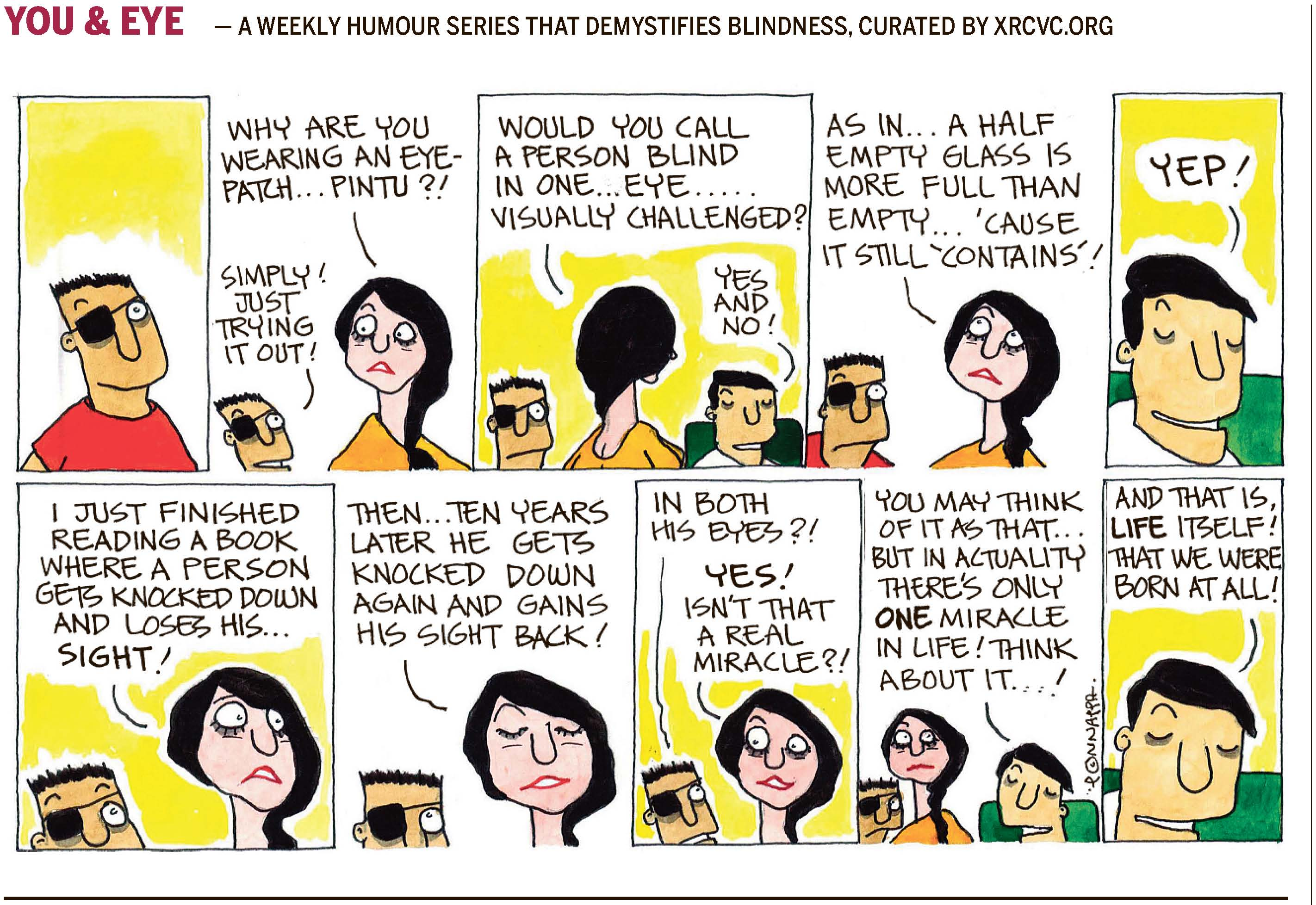 (top-left) 42 | TIMEPASS (top-right) mid-day Sunday, January 15, 2017 YOU & EYE – A WEEKLY HUMOUR SERIES THAT DEMYSTIFIES BLINDNESS, CURATED BY XRCVC.ORG Image description: A cartoon strip with 10 frames… Frame 1: BG's nephew, Pintu, is wearing a black eye-patch over his right eye. His left eye is open and he is smiling slightly.) Frame 2: (BG's friend, Tippy, appears  surprised with her eyebrows raised as she looks backwards at Pintu wearing the eye-patch.) Tippy: Why are you wearing an eye-patch… Pintu?! Pintu: Simply! Just trying it out! Frame 3: (Tippy is seen from the back looking towards BG who is seated on the right while Pintu is standing on the left.) Tippy: Would you call a person blind in one… eye… visually challenged? BG: Yes and no! Frame 4: (Tippy appears absorbed as she looks upwards towards the right, while Pintu, who is wearing the eye-patch looks on.) Tippy: As in… a half empty glass is more full than empty… 'cause it still 'contains'! Frame 5: (A close-up of BG smiling) BG: Yep! Frame 6: (Tippy appears puzzled with eyes wide open, while Pintu, who is wearing the eye-patch looks on with his eyebrows raised. Only the top-half of his face can be seen.) Tippy: I just finished reading a book where a person gets knocked down and loses his… sight! Frame 7: (Tippy appears straight-faced with eyes shut, while Pintu, who is wearing the eye-patch looks upwards. Only the top-half of his face can be seen.) Tippy: Then… ten years later he gets knocked down again and gains his sight back! Frame 8: (Tippy smiles at Pintu, who is wearing the eye-patch and looking towards Tippy.) Pintu: In both his eyes?! Tippy: Yes! Isn't that a real miracle?! Frame 9: (Both – Pintu & Tippy – appear confused as they look towards BG.) BG: You may think of it as that… but in actuality there's only ONE miracle in life! Think about it…! Frame 10: (A close-up of BG smiling) BG: And that is, LIFE itself! That we were born at all! (Signed Ponnappa, in Frame 9)