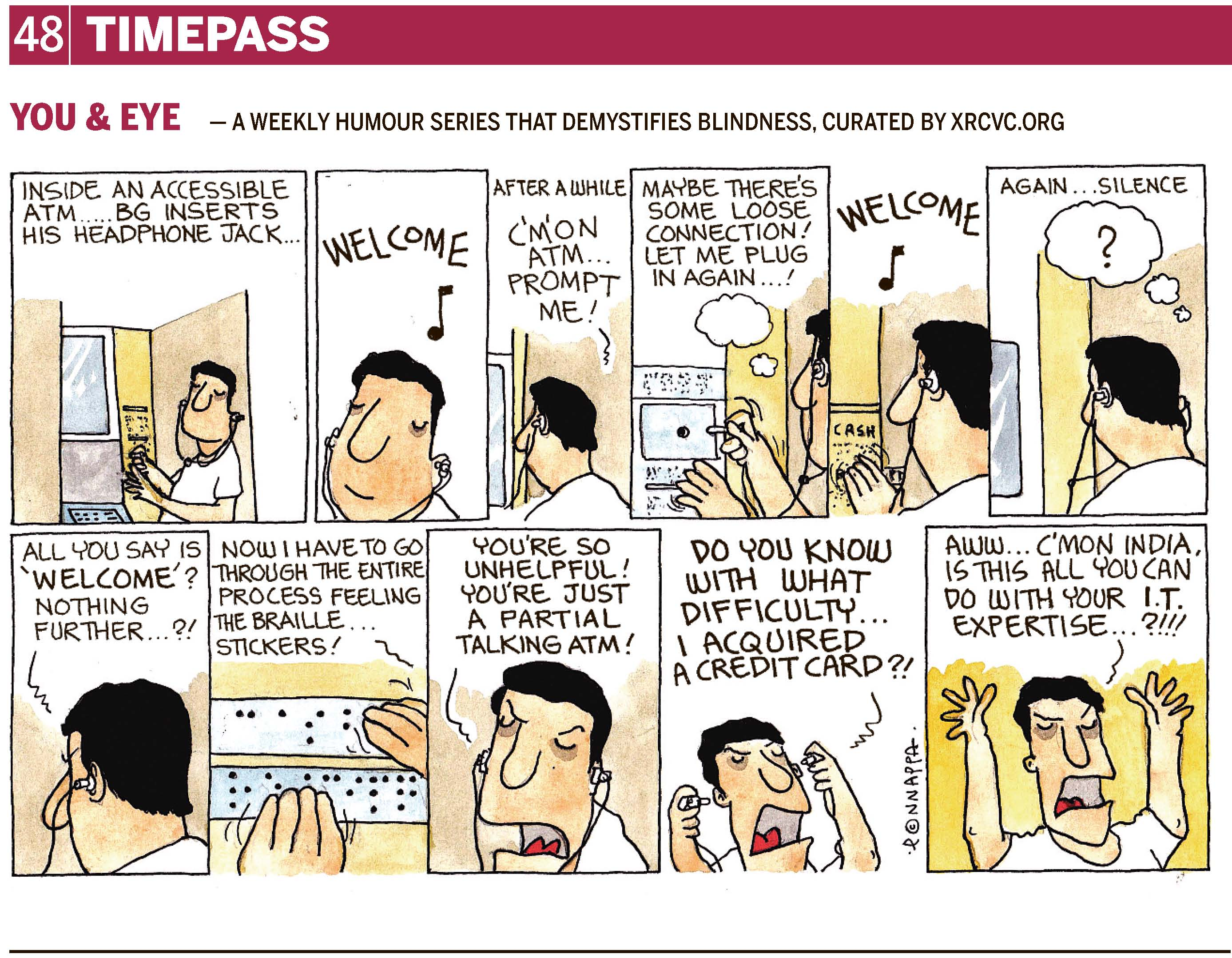 Page 48 | TIMEPASS YOU & EYE – A WEEKLY HUMOUR SERIES THAT DEMYSTIFIES BLINDNESS, CURATED BY XRCVC.ORG Image description: A cartoon strip with 11 frames… Frame 1: (BG is seen standing within an ATM cubicle wearing earphones & holding its plug in his right hand, while his left hand is close-by near the audio jack.) Text: Inside an Accessible ATM... BG inserts his headphone jack. Frame 2: (A close-up of BG wearing earphones. A musical note is seen, representing some audio.) Text: Welcome! Frame 3: (BG is seen from the back, wearing earphones.) Text: After a while. BG: C'm'on ATM... Prompt me! Frame 4: (A close-up of BG holding the earphone plug in his right hand trying to fit it in, while his left hand is close-by near the audio jack. Dots above & below the jack, appear to be Braille labels for the jack & the card insertion slot. A thought bubble shows BG thinking: May be there's some loose connection! Let me plug in again…! Frame 5: (A close-up of BG wearing earphones and running his fingers along the dots. The word 'CASH' is written in sighted print above the dots. A musical note is seen, representing some audio.) Text: Welcome! Frame 6: (A close-up of BG wearing earphones. A thought bubble is seen over BG with a question mark – ? – in it.) Text: Again… silence. Frame 7: (A close-up of BG from the back, wearing earphones) BG: All you say is 'Welcome'? Nothing further…?! Frame 8: (A close-up of BG's fingers running along Braille dots which form the words 'CASH RECEIPT') BG: Now I have to go through the entire process feeling the Braille stickers! Frame 9: (A close-up of BG wearing earphones; his eyebrows are lowered in anger, and his mouth is open wide as he screams) BG: You're so unhelpful! You're just a partial talking ATM! Frame 10: