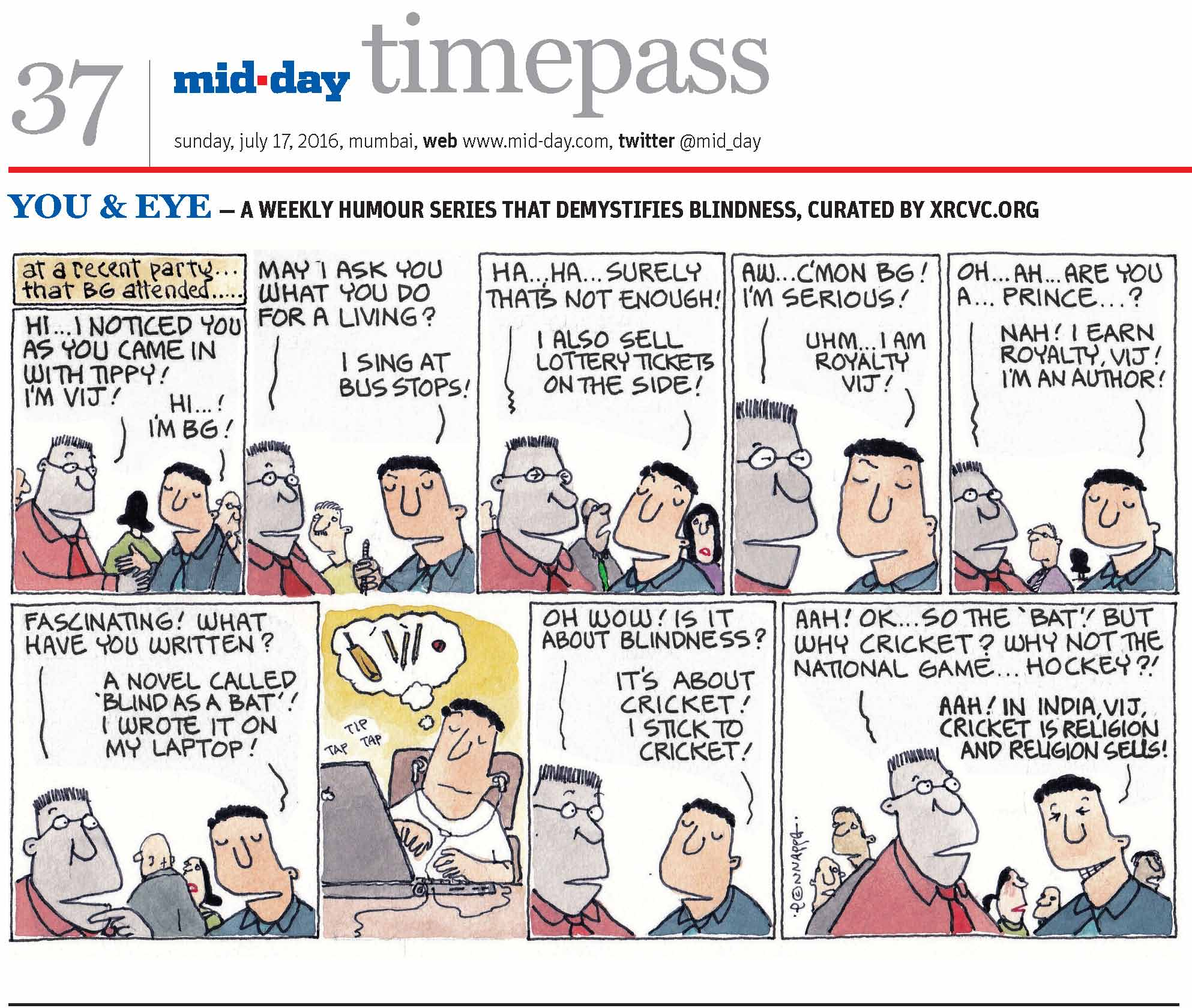 Page 37 mid-day timepass, sunday, july 17, 2016, mumbai, web: www.mid-day.com, twitter @mid_day YOU & EYE – A WEEKLY HUMOUR SERIES THAT DEMYSTIFIES BLINDNESS, CURATED BY XRCVC.ORG Image description: A cartoon strip with 9 frames… Frame 1: (The visually impaired man – BG – shaking hands with a man in spectacles; other people are in the background) At a recent party… that BG attended… Man with spectacles: Hi… I noticed you as you came in with Tippy! I'm Vij! BG: Hi…! I'm BG! Frame 2: (Both continue talking, as another man in seen in the background) Vij: May I ask you what you do for a living? BG: I sing at bus stops! Frame 3: (Both continue talking; other people are in the background)