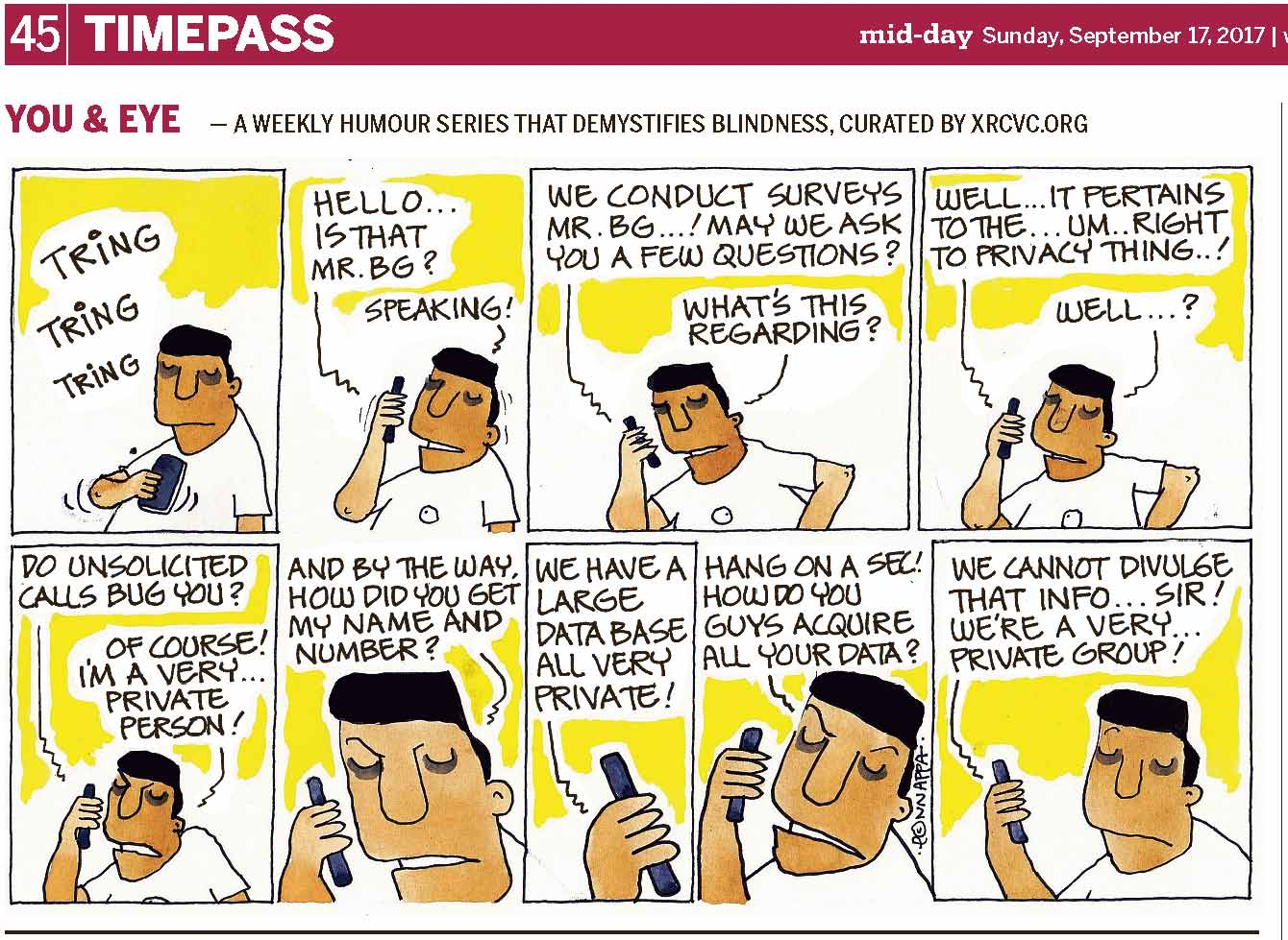 (top-left) 45 | TIMEPASS (top-right) mid-day Sunday, September 17, 2017 | YOU & EYE – A WEEKLY HUMOUR SERIES THAT DEMYSTIFIES BLINDNESS, CURATED BY XRCVC.ORG Image description: A cartoon strip with 9 frames… Frame 1: (BG is seen standing, and in his right hand, he is holding a mobile phone vertically in front of his chest. Small curved lines near his right elbow and near the mobile phone represent movement. The sound of the phone ringing is represented by the words TRING TRING TRING.) Frame 2: (BG is holding the mobile phone to his right ear while his mouth is now slightly open as he speaks. Small curved lines near his right hand and his head represent movement.) A line from the cell phone representing someone on the call: Hello… Is that Mr. BG? BG: Speaking! Frame 3: (BG continues to hold the mobile phone to his right ear with his mouth slightly open, and his left arm bent at the elbow as though his hand is resting on his hip.) The Caller: We conduct surveys Mr. BG…! May we ask you a few questions? BG: What's this regarding? Frame 4: (BG continues to hold the mobile phone to his right ear with his mouth slightly open, and his left arm bent at the elbow as though his hand is resting on his hip.) The Caller: Well… It pertains to the… um… Right to Privacy thing…! BG: Well…? Frame 5: (BG continues to hold the phone to his right ear with a frown on his face now.) The Caller: Do unsolicited calls bug you? BG: Of course! I'm a very… private person! Frame 6: (A close-up of BG as he holds the phone to his right ear with his eyebrows lowered) BG: And by the way, how did you get my name and number? 