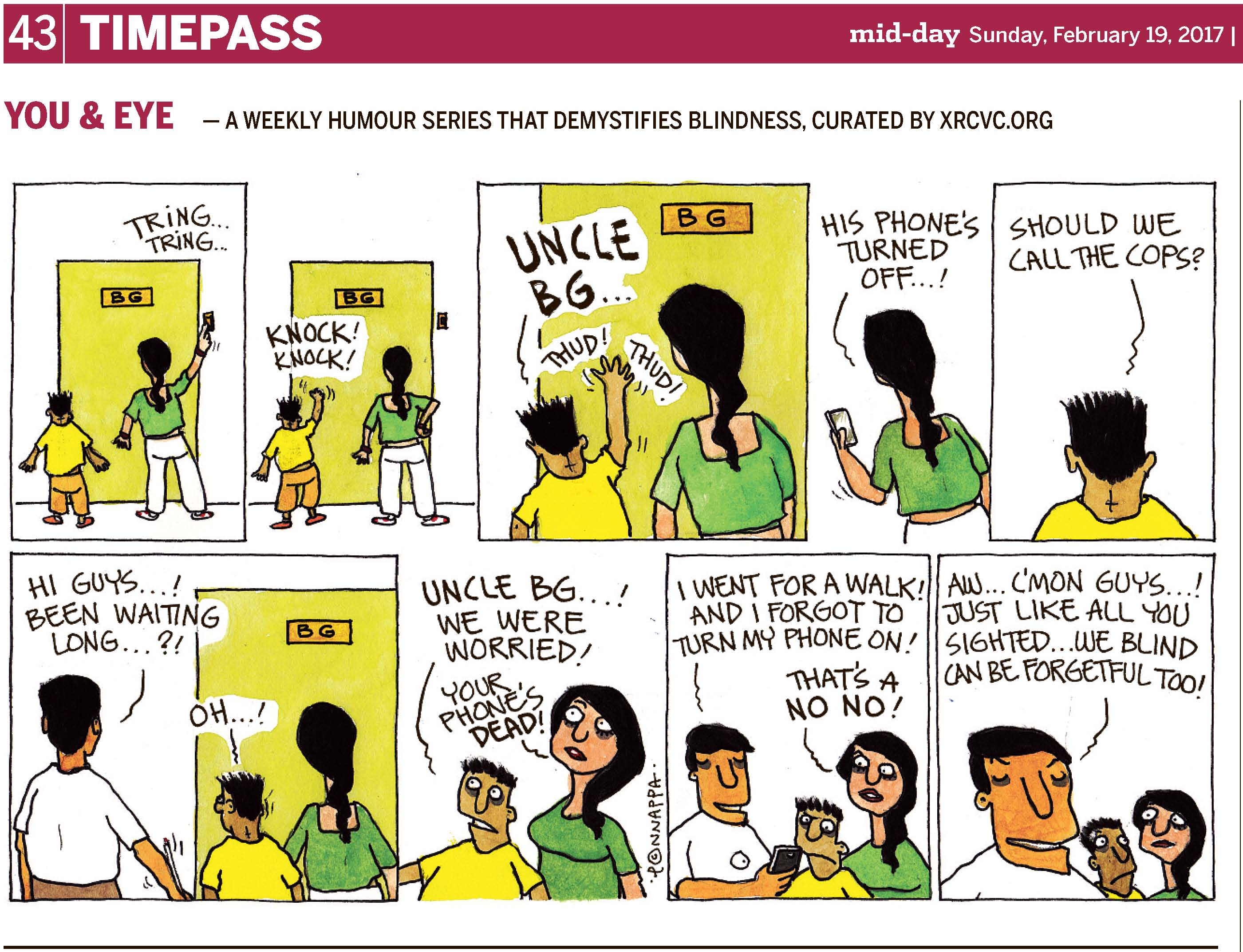 (top-left) 43 | TIMEPASS (top-right) mid-day Sunday, February 19, 2017 YOU & EYE – A WEEKLY HUMOUR SERIES THAT DEMYSTIFIES BLINDNESS, CURATED BY XRCVC.ORG Image description: A cartoon strip with 9 frames… Frame 1: (A boy and a woman – possibly Pintu and Tippy – are seen from the back facing a closed door which has a name plate with BG on it. Tippy rings the bell with her right hand. The sound of the bell is represented by the words TRING… TRING…) Frame 2: (Pintu now knocks at the door while Tippy rests her right hand on her hip. The words KNOCK! KNOCK! are seen to represent the sound.) Frame 3: (A close-up of Pintu banging the door while Tippy stands nearby; the sound of the bang is represented by the words THUD! THUD!) Pintu: Uncle BG… Frame 4: (A close-up of Tippy seen from the back holding a mobile phone in her left hand)