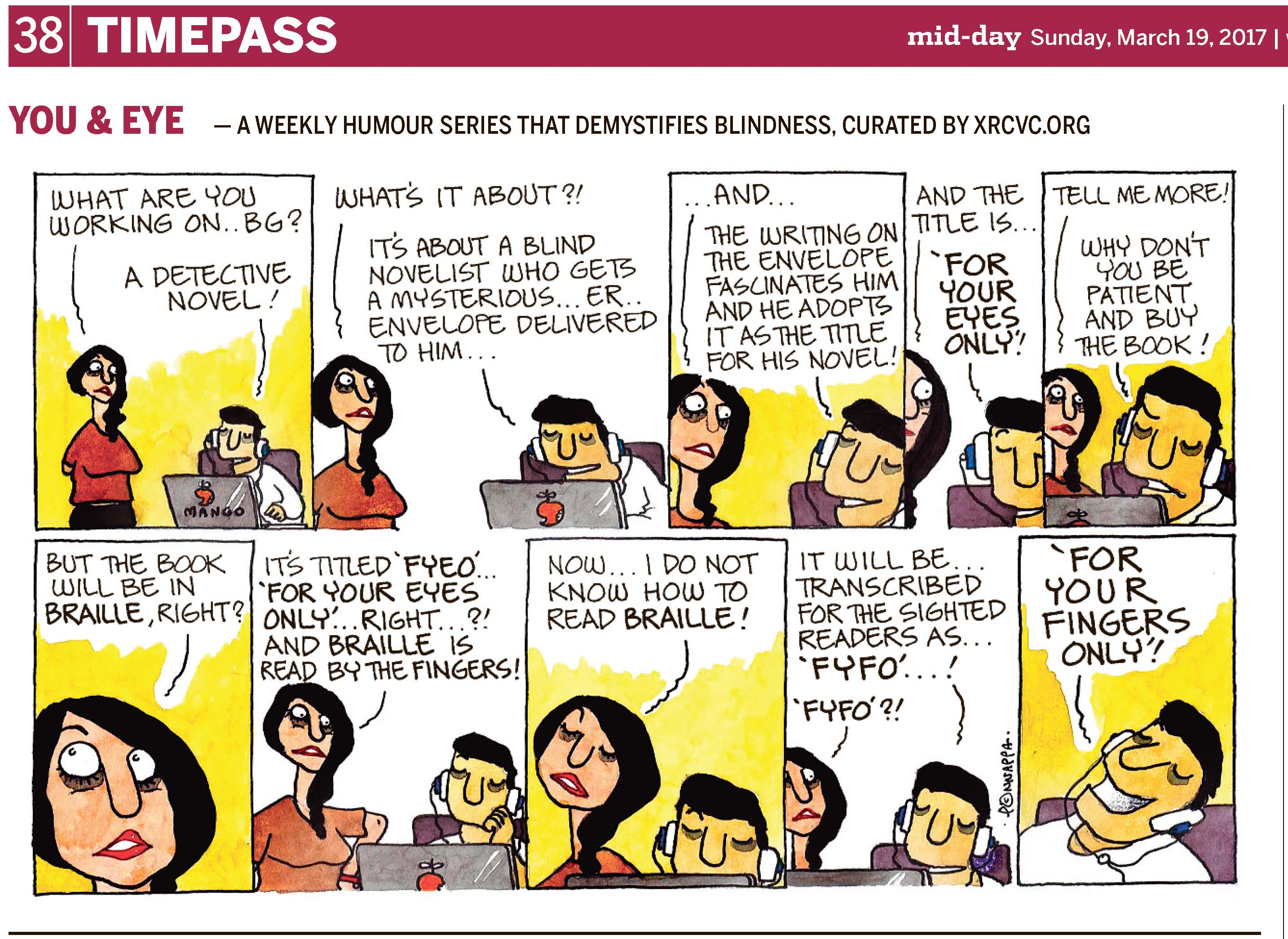 (top-left) 38 | TIMEPASS (top-right) mid-day Sunday, March 19, 2017 | YOU & EYE – A WEEKLY HUMOUR SERIES THAT DEMYSTIFIES BLINDNESS, CURATED BY XRCVC.ORG Image description: A cartoon strip with 10 frames… Frame 1: (Tippy stands with her hands behind her back, watching BG who has headphones on while working on a laptop with a logo of a bitten mango and the word MANGO written below it.) Tippy: What are you working on… BG? BG: A detective novel! Frame 2: (Tippy looks intently towards BG who continues to work on the laptop with headphones on) Tippy: What's it about? BG: It's about a blind novelist who gets a mysterious… er… envelope delivered to him… Frame 3: (A close-up of Tippy looking inquisitively wide-eyed at BG who is smiling) Tippy: … and… BG: The writing on the envelope fascinates him and he adopts it as the title for his novel! Frame 4: (A close-up of Tippy and BG whose faces are seen only partially) Tippy: And the title is… BG: 'For Your Eyes Only'! Frame 5: (Tippy seems slightly disappointed as the left side of her mouth droops. BG appears irritated) Tippy: Tell me more! BG: Why don't you be patient and buy the book! Frame 6: (A close-up of Tippy looking to her top-right with raised eyebrows, in wonder) Tippy: But the book will be in Braille, right? Frame 7: (Tippy rests her left hand on her hip while looking at BG who is resting his face on his left hand while still working at the laptop with headphones on) Tippy: It's titled 'F Y E O'…. 'For Your Eyes Only'… right…?! And Braille is read by the fingers! Frame 8: (Tippy looks away from BG with closed eyes) Tippy: Now… I do not know how to read Braille! Frame 9: (Tippy appears dumbfounded as she looks at BG smiling) BG: It will be… transcribed for the sighted readers as… 'F Y F O'…! Tippy: 'F Y F O'?! Frame 10: (BG looks upwards as he laughs out loud with his mouth open wide) BG: 'For Your Fingers Only'! (Signed Ponnappa, in Frame 9)