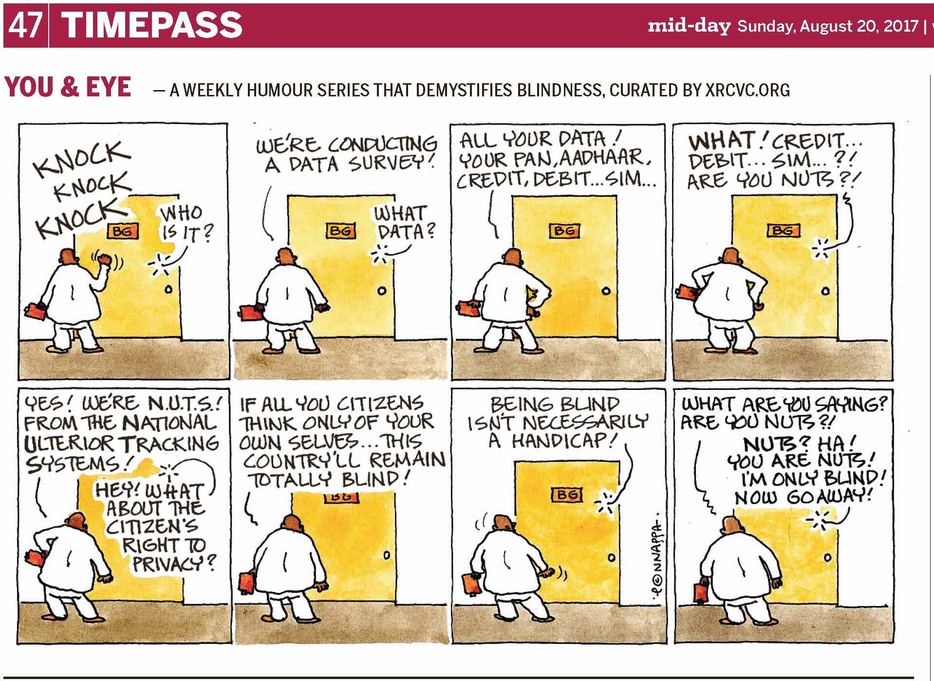 (top-left) 47 | TIMEPASS (top-right) mid-day Sunday, August 20, 2017 | YOU & EYE – A WEEKLY HUMOUR SERIES THAT DEMYSTIFIES BLINDNESS, CURATED BY XRCVC.ORG Image description: A cartoon strip with 8 frames… In each frame, there is a yellow door with a name plate – BG – on it. A line supposedly from behind the door appears to be BG's voice. Frame 1: (The words KNOCK KNOCK KNOCK appear above a bald man in white, who is seen from the back, holding a writing pad in his left hand, as he knocks on a door with his right hand. Short curved lines near the man's right hand represent movement.) BG's voice (from behind the door): Who is it? Frame 2: (The man in white is seen from the back with the writing pad in his left hand.) Man in white: We're conducting a data survey! BG's voice (from behind the door): What data? Frame 3: (The man in white seen from the back now rests his right hand on his hip.) Man in white: All your data! You PAN, Aadhaar, Credit, Debit… SIM… Frame 4: (The man in white now rests both his hands on his hips.) BG's voice (from behind the door): What! Credit… Debit… SIM…?! Are you nuts?! Frame 5: (The man in white with only his left hand on his hip now.) Man in white: Yes! We're N.U.T.S.! From the National Ulterior Tracking Systems! BG's voice (from behind the door): Hey! What about the citizen's right to privacy? Frame 6: (The man in white is seen from the back with both his hands down on either side of him.) Man in white: If all you citizens think only of your own selves… this country'll remain totally blind! Frame 7: (The man in white is seen from the back. Short curved lines near the man's head and right hand represent movement.) BG's voice (from behind the door): Being blind isn't necessarily a handicap! Frame 8: (The man in white is seen from the back with both his hands down on either side of him.) Man in white: What are you saying? Are you nuts? BG's voice (from behind the door): NUTS? Ha! You are NUTS! I'm only blind! Now go away! (Signed Ponnappa, in Frame 7)