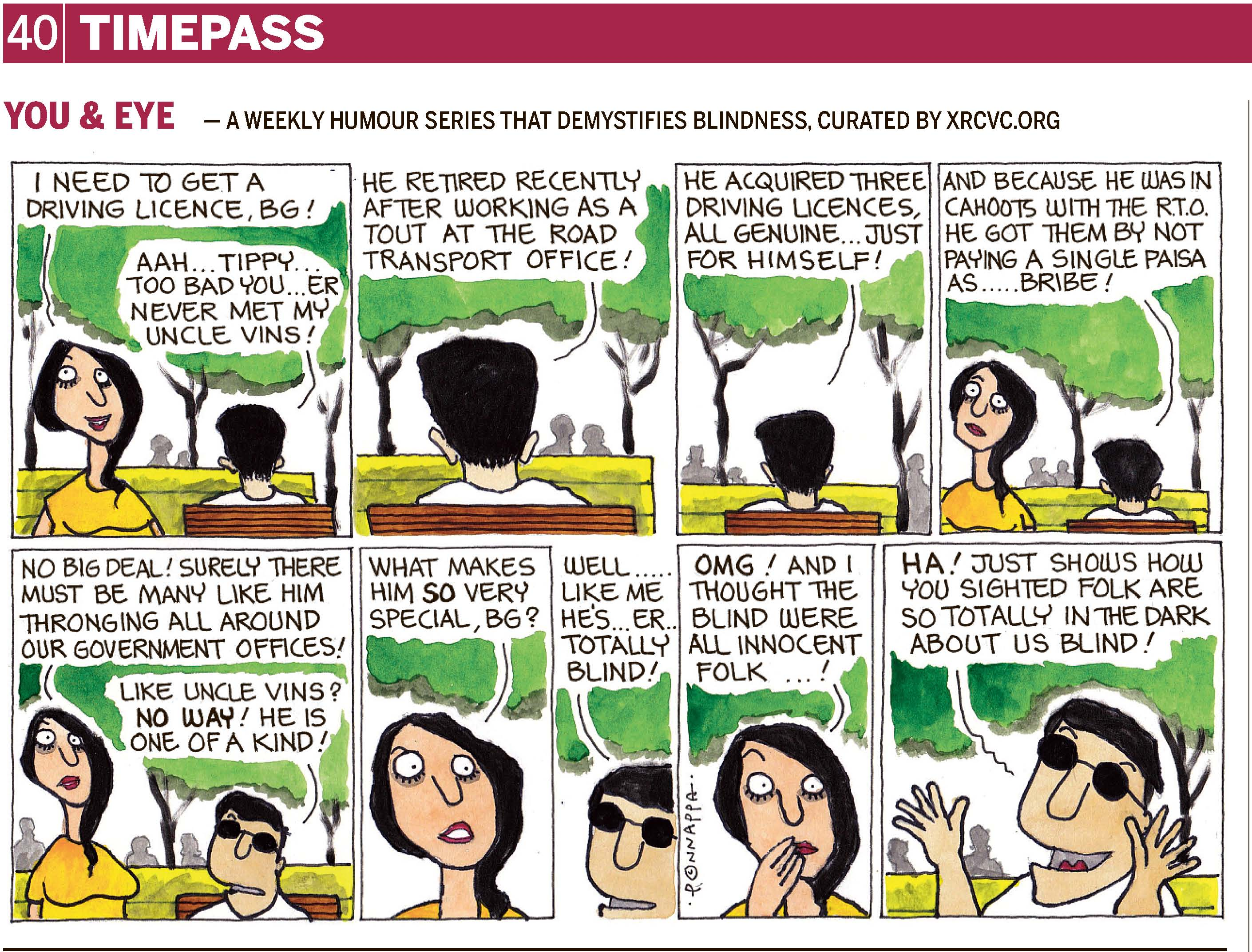 40 | TIMEPASS YOU & EYE – A WEEKLY HUMOUR SERIES THAT DEMYSTIFIES BLINDNESS, CURATED BY XRCVC.ORG Image description: A cartoon strip with 9 frames… Frame 1: (A sighted woman – Tippy – standing near a park seat. BG is seen from behind sitting down. Trees and silhouettes of 2 people are seen in the background.) Tippy: I need to get a driving licence, BG! BG: Aah… Tippy… too bad you… never met my Uncle Vins! Frame 2: (A close-up of BG seen from behind, sitting on the park seat. Trees and silhouettes of 2 people are seen in the background.) BG: He retired recently after working as a tout at the Road Transport Office! Frame 3: (BG seen from behind, sitting on the park seat. Trees and silhouettes of 3 people are seen in the background.) BG: He acquired three driving licences, all genuine… just for himself! Frame 4: (Tippy appears shocked as her eyes are wide open, standing near the park seat where BG is seen from behind sitting down. Trees and silhouettes of 2 people are seen in the  background.) BG: And because he was in cahoots with the R.T.O. he got them by not paying a single paisa as… bribe! Frame 5: (Tippy appears dismayed with her lips curled, as she stands near the park seat where BG is seen wearing dark glasses while seated. Trees and silhouettes of 3 people are seen in the  background.) Tippy: No big deal! Surely there must be many like him thronging all around our government offices! BG: Like Uncle Vins? NO WAY! He is one of a kind! Frame 6: (A close-up of Tippy wondering with eyebrows raised and an open mouth) Tippy: What makes him SO very special, BG? Frame 7: (A close-up of BG, wearing dark glasses) BG: Well… like me… he's… er… totally blind! Frame 8: (A close-up of Tippy flabbergasted with her right hand near her mouth and eyebrows raised) Tippy: OMG! And I thought the blind were all innocent folk…! Frame 9: (A close-up of BG, wearing dark glasses and grinning, with his arms raised on either side of his face, and all fingers spread out, representing a dramatic announcement) BG: Ha! Just shows how you sighted folk are so totally in the dark about us blind! (Signed Ponnappa, in Frame 8)