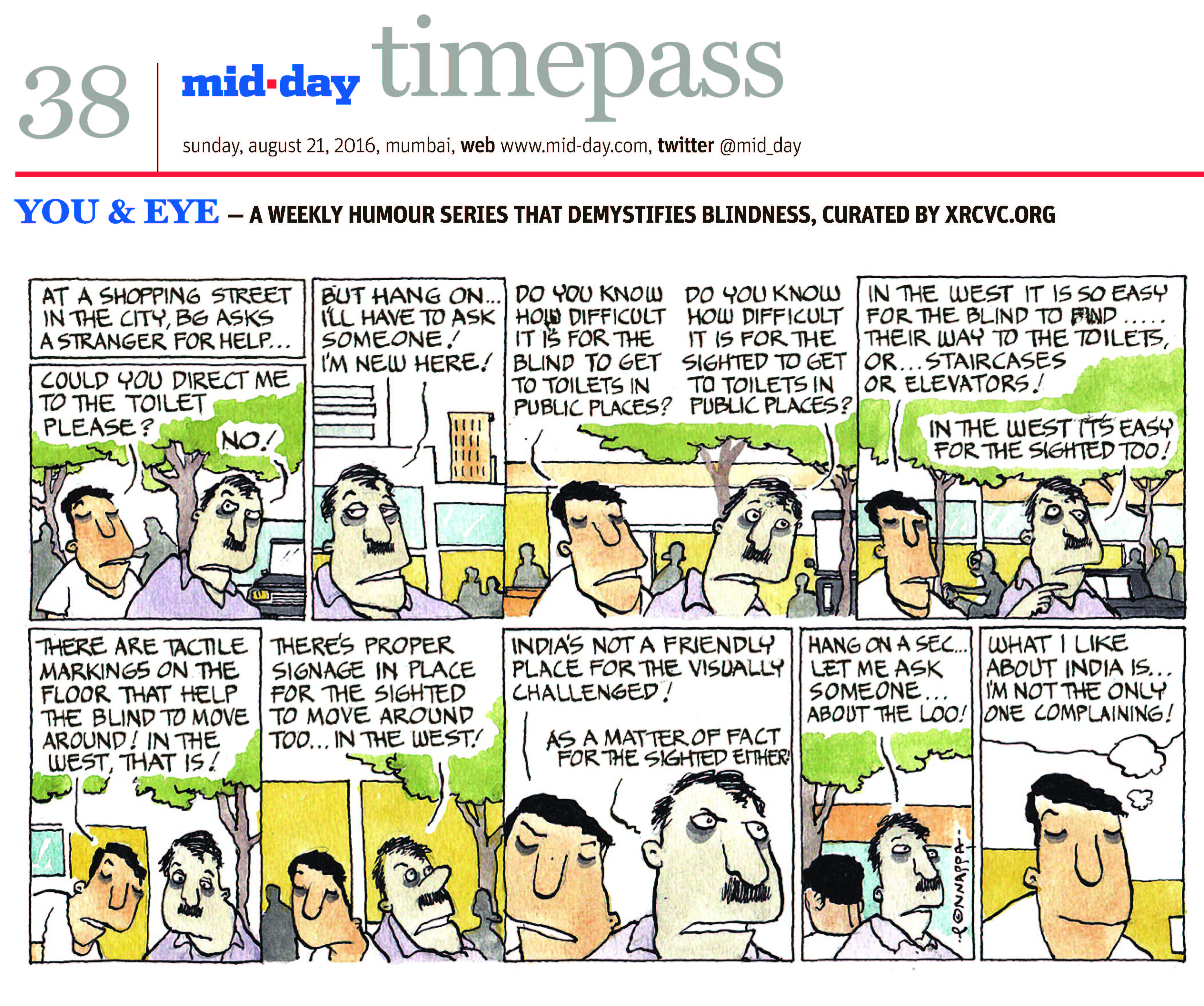 Page 38 mid-day timepass, sunday, aug 21, 2016, mumbai, web: www.mid-day.com, twitter @mid_day YOU & EYE – A WEEKLY HUMOUR SERIES THAT DEMYSTIFIES BLINDNESS, CURATED BY XRCVC.ORG Image description: A cartoon strip with 9 frames… Frame 1: (The visually impaired man – BG – standing near a sighted man outdoors; trees, people and a vehicle are in the background) At a shopping street in the city, BG asks a stranger for help… BG: Could you direct me to the toilet please? Sighted Man: No! Frame 2: (A close-up of the sighted man; trees, buildings are in the background) Sighted Man: But hang on… I'll have to ask someone! I'm new here! Frame 3: (BG and the sighted man on the street) BG: