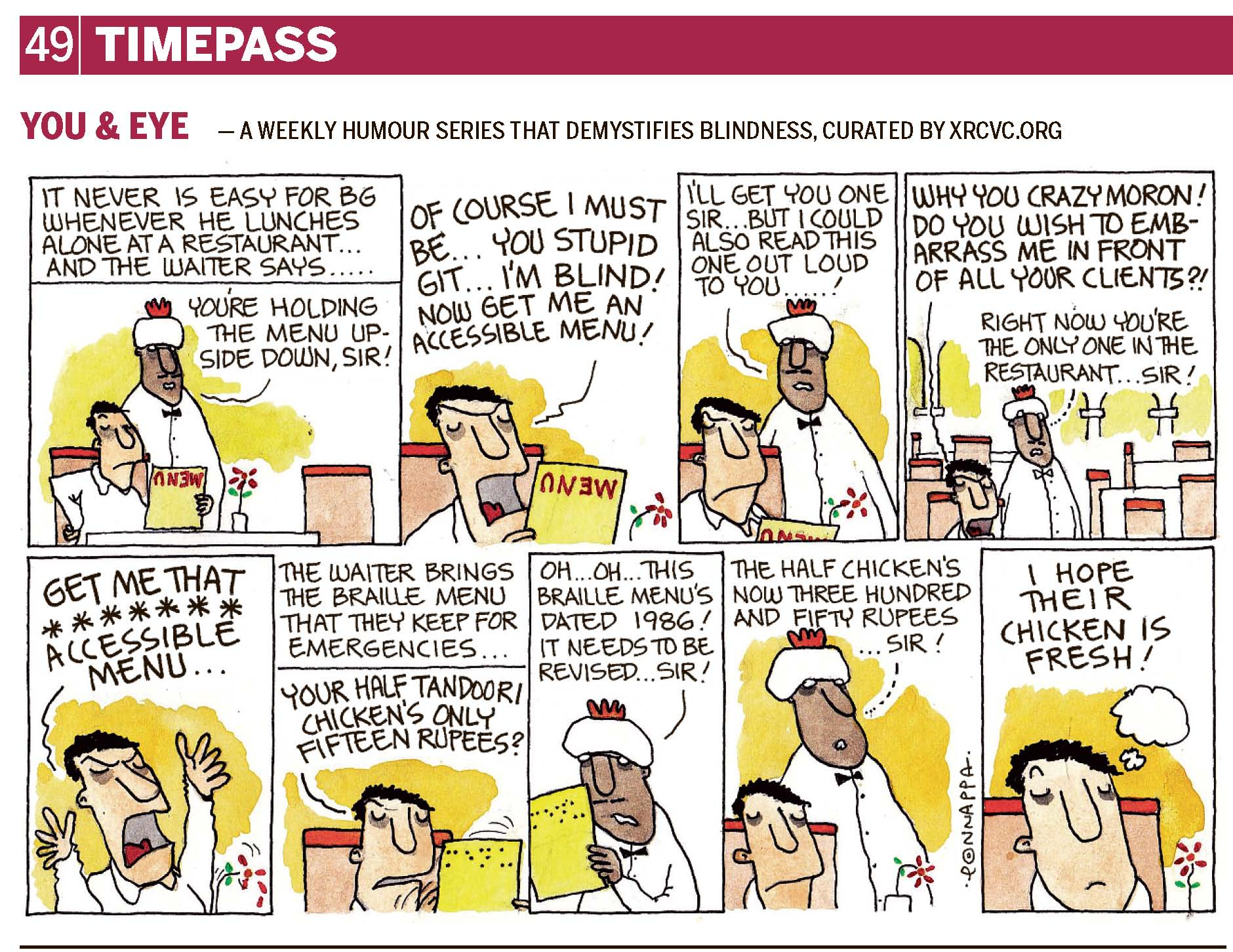 Page 49 | TIMEPASS YOU & EYE – A WEEKLY HUMOUR SERIES THAT DEMYSTIFIES BLINDNESS, CURATED BY XRCVC.ORG Image description: A cartoon strip with 9 frames… Frame 1: (BG is sitting at a table with a menu in his hand held upside down. There is a flower in a vase on the table and another chair is seen opposite BG. A waiter is standing close by.) Text: It never is easy for BG whenever he lunches alone at a restaurant… and the waiter says… Waiter: You're holding the menu upside down, Sir! Frame 2: (A close-up of BG screaming in frustration as he holds the menu upside down) BG: Of course I must be… you stupid git… I'm blind! Now get me an accessible menu! Frame 3: (BG sitting with his mouth shut, & the menu held upside down. The waiter continues to speak.) Waiter: I'll get you one, Sir… but I could also read this one out loud to you…! Frame 4: (The waiter is standing near BG who is screaming; and the restaurant has no other customers.) BG: Why you crazy moron! Do you wish to embarrass me in front of all your clients?! Waiter: Right now, you're the only one in the restaurant… Sir! Frame 5: (A close-up of BG screaming in frustration as he throws his arms up in the air) BG: GET ME THAT ******* ACCESSIBLE MENU… Frame 6: (A close-up of BG holding another card. The Braille dots on the card form the word 'MENU'.) Text: The waiter brings the Braille menu that they keep for emergencies… BG: Your half tandoori chicken's only fifteen rupees? Frame 7: (The waiter looks surprised as he takes a look at the Braille menu.) Waiter: Oh… Oh… This Braille menu's dated 1986! It needs to be revised… Sir! Frame 8: (The waiter still standing next to BG.) Waiter: The half chicken's now three hundred and fifty rupees… Sir! Frame 9: (A close-up of BG thinking) I hope their chicken is fresh! (Signed Ponnappa, in Frame 8)