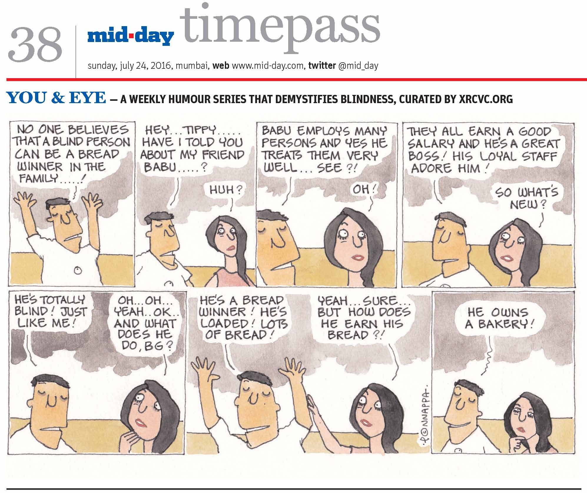 Page 38 mid-day timepass, sunday, july 24, 2016, mumbai, web: www.mid-day.com, twitter @mid_day YOU & EYE – A WEEKLY HUMOUR SERIES THAT DEMYSTIFIES BLINDNESS, CURATED BY XRCVC.ORG Image description: A cartoon strip with 7 frames… Frame 1: (The visually impaired man – BG – with his arms stretched straight upwards) BG: No one believes that a blind person can be a bread winner in the family…! Frame 2: (BG speaking to his sighted friend – Tippy) BG: Hey… Tippy… Have I told you about my friend, Babu…? Tippy: Huh? Frame 3: (A close-up of both as they continue talking) BG: Babu employs many persons and yes he treats them very well… see?! Tippy: Oh! Frame 4: (A close-up of both as they continue talking) BG: They all earn a good salary and he's a great boss! His loyal staff adore him! Tippy: So what's new? Frame 5: (BG continues talking while Tippy touches her right hand to her chin in surprise) BG: He's totally blind! Just like me! Tippy: Oh… Oh… Yeah… OK… and what does he do, BG? Frame 6: