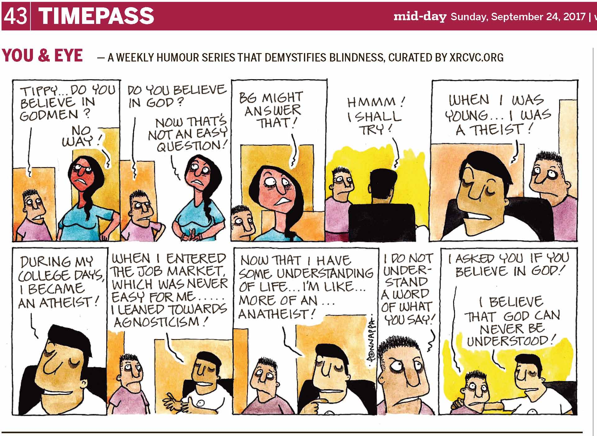 (top-left) 43 | TIMEPASS (top-right) mid-day Sunday, September 24, 2017 | YOU & EYE – A WEEKLY HUMOUR SERIES THAT DEMYSTIFIES BLINDNESS, CURATED BY XRCVC.ORG Image description: A cartoon strip with 10 frames… Frame 1: (Pintu looks at Tippy with his eyebrows raised enquiringly, while Tippy's face appears red with rage, as she rests her left hand on her hip.) Pintu: Tippy… Do you believe in godmen? Tippy: No way! Frame 2: (Pintu now has his left hand resting on his hip as he looks at Tippy with lowered eyebrows, while Tippy's eyes point to her top-right as she seems to be contemplating.) Pintu: Do you believe in God? Tippy: Now that's not an easy question! Frame 3: (A close-up of Tippy with her eyebrows raised; she has now turned such that Pintu is behind her.) Tippy: BG might answer that! Frame 4: (BG is seen from the back, while seated on a black chair. Pintu stands and looks at him with wide-open eyes.) BG: Hmmm! I shall try! Frame 5: (A close-up of BG now seen from the front, while seated on the chair; Pintu stands behind and looks upwards.) BG: When I was young… I was a theist! Frame 6: (A close-up of BG smiling while seated on the chair.) BG: