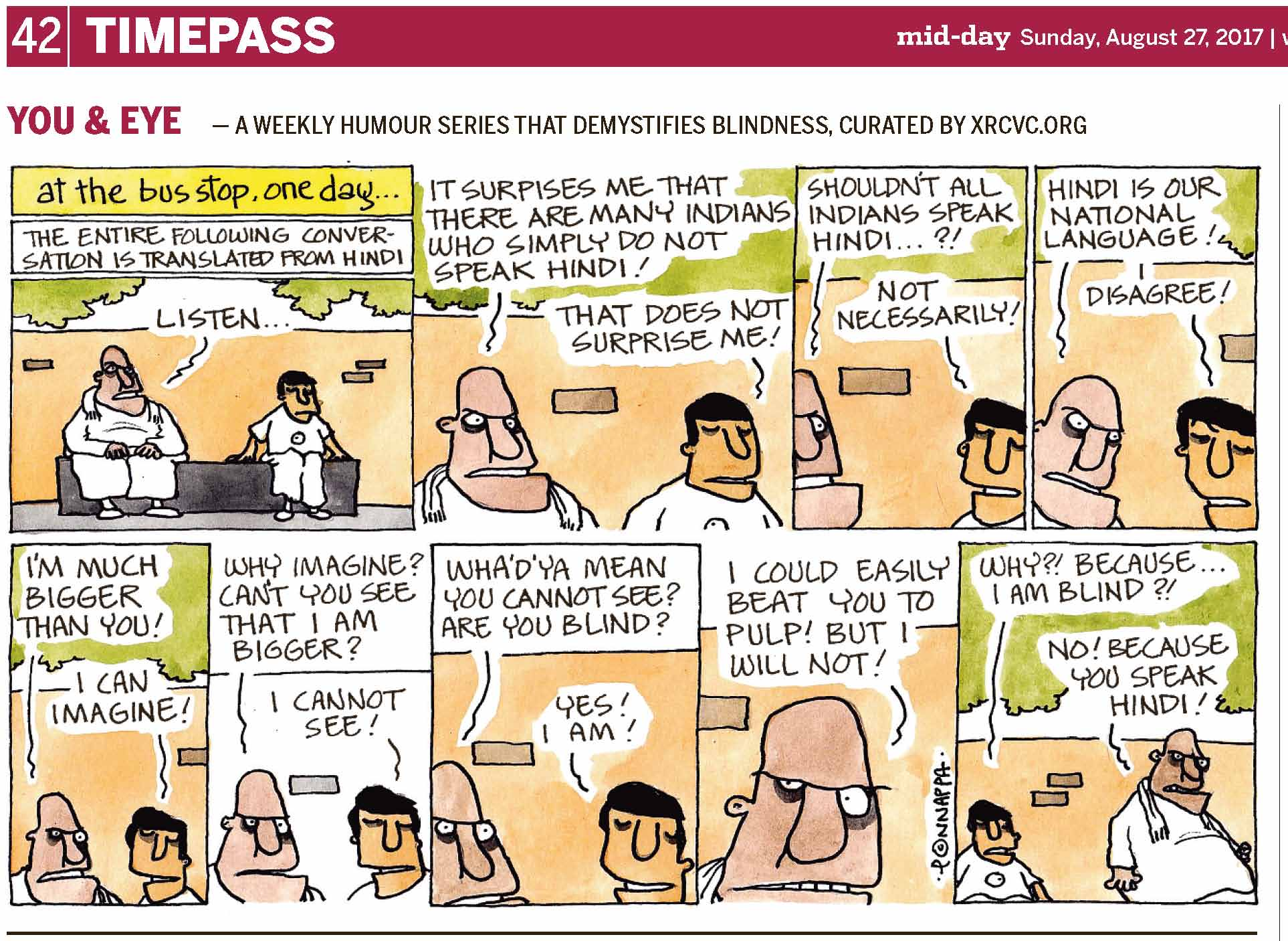 (top-left) 42 | TIMEPASS (top-right) mid-day Sunday, August 27, 2017 | YOU & EYE – A WEEKLY HUMOUR SERIES THAT DEMYSTIFIES BLINDNESS, CURATED BY XRCVC.ORG Image description: A cartoon strip with 9 frames… Frame 1: (A bald man with a big forehead and a broad protruding jawline wearing white, with a white cloth around his shoulders is seated on a parapet with BG seated a little away, on his left. A high wall is seen behind them, above which there is the greenery of trees. Text: At the bus stop, one day… The entire following  conversation is translated from Hindi Bald man: Listen… Frame 2: (A close-up of the bald man and BG with the wall behind them and greenery above) Bald man: