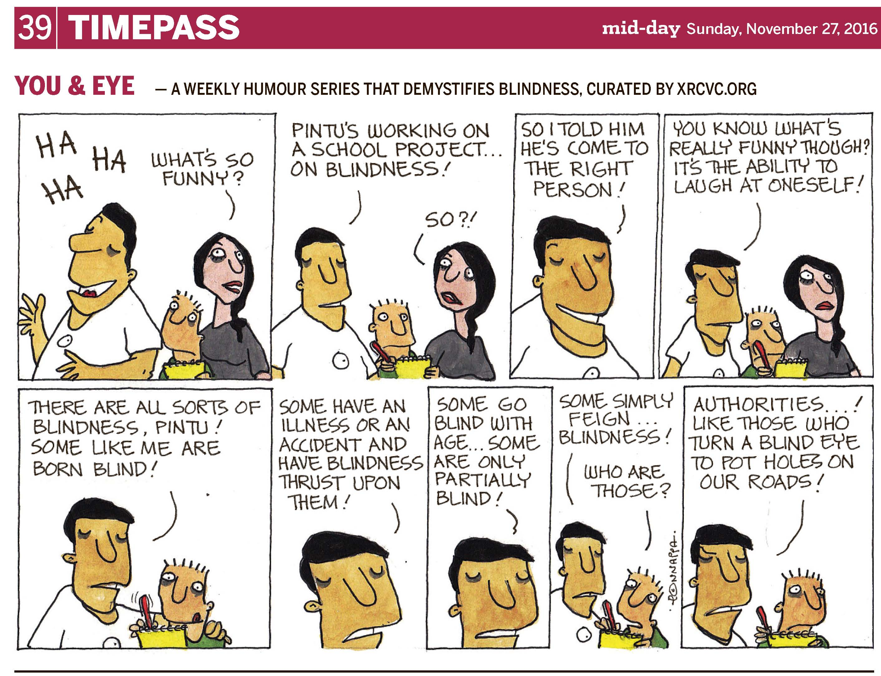 39 | TIMEPASS YOU & EYE – A WEEKLY HUMOUR SERIES THAT DEMYSTIFIES BLINDNESS, CURATED BY XRCVC.ORG Image description: A cartoon strip with 9 frames Frame 1: (BG standing and laughing, while his nephew, Pintu, and his friend, Tippy, stand behind him. Pintu is holding a yellow notepad at the level of his chest.) BG: Ha Ha Ha Tippy: What's so funny? Frame 2: (BG looks towards Pintu and Tippy. Pintu is holding a red pencil with the notepad in front of his chest.) BG: Pintu's working on a school project… on blindness! Tippy: So?! Frame 3: