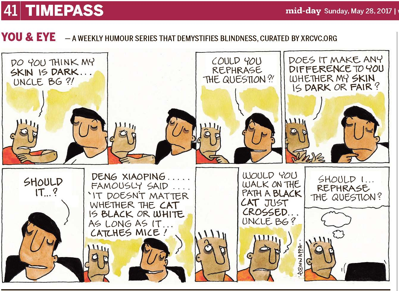 (top-left) 41 | TIMEPASS (top-right) mid-day Sunday, May 28, 2017 YOU & EYE – A WEEKLY HUMOUR SERIES THAT DEMYSTIFIES BLINDNESS, CURATED BY XRCVC.ORG Image description: A cartoon strip with 9 frames… Frame 1: (Pintu seems anxious as he looks closely at his left arm folded in front of his face. BG sits on a black chair.) Pintu: Do you think my skin is dark… Uncle BG?! Frame 2: 