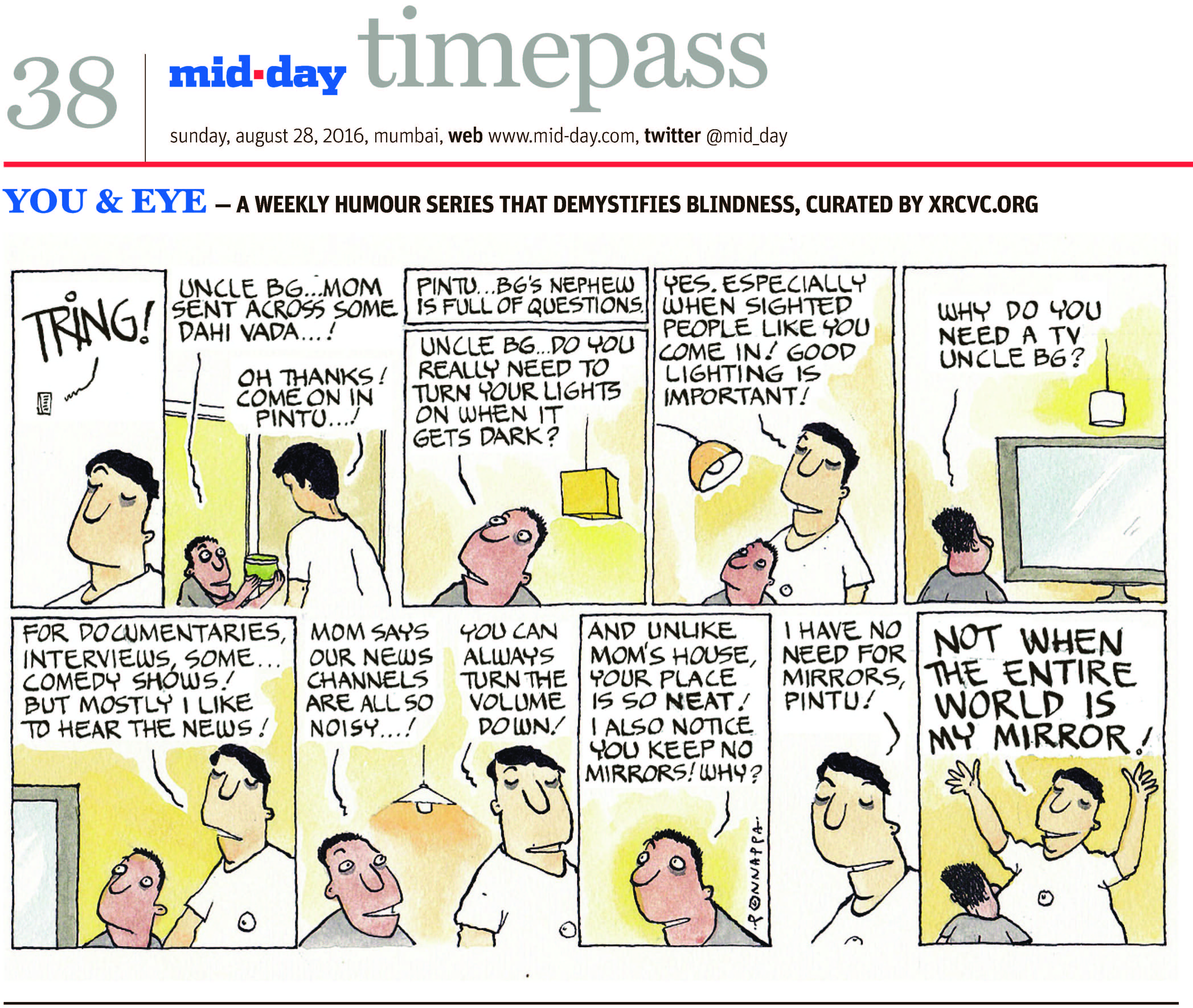 "Page 38 mid-day timepass, sunday, aug 28, 2016, mumbai, web: www.mid-day.com, twitter @mid_day YOU & EYE – A WEEKLY HUMOUR SERIES THAT DEMYSTIFIES BLINDNESS, CURATED BY XRCVC.ORG Image description: A cartoon strip with 10 frames… Frame 1: (A close-up of the visually impaired man – BG; the word ""TRING!"" is seen near a bell on the wall) Frame 2: (A sighted boy offering a bowl to BG) Boy: Uncle BG… Mom sent across some Dahi Vada…! BG: Oh Thanks! Come on in Pintu…! Frame 3: (A close-up of Pintu looking upwards in wonder; a ceiling lamp is seen in the background) Pintu… BG's nephew is full of questions. Pintu: Uncle BG… do you really need to turn your lights on when it gets dark? Frame 4: (BG and Pintu stand looking towards another wall lamp) BG: Yes. Especially when sighted people like you come in! Good lighting is important! Frame 5: (Pintu is seen looking towards a large screen TV which has a ceiling lamp nearby) Pintu: Why do you need a TV, Uncle BG? Frame 6: (BG and Pintu stand looking towards the TV) BG: For documentaries, interviews, some… comedy shows! But mostly I like to hear the news! Frame 7: (Pintu smiling as he looks towards BG)