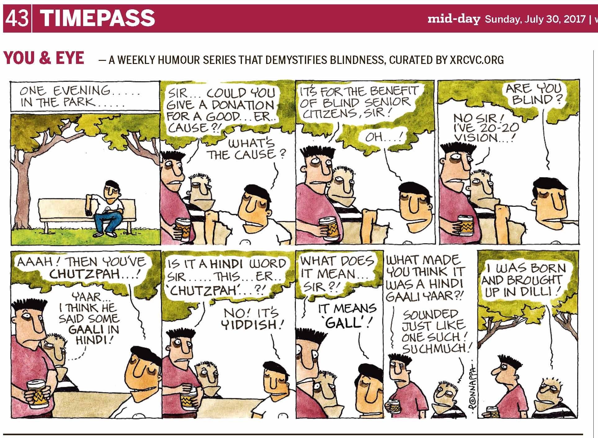 (top-left) 43 | TIMEPASS (top-right) mid-day Sunday, July 30, 2017  YOU & EYE – A WEEKLY HUMOUR SERIES THAT DEMYSTIFIES BLINDNESS, CURATED BY XRCVC.ORG Image description: A cartoon strip with 9 frames… Frame 1: (BG is seated on a park bench with the elbow of his right hand resting at the top of the backrest. Trees are seen in the background.) Text: One evening… in the park… Frame 2: (A close-up of two boys seen standing on BG's right facing him. The shorter one, with short hair, seems to be behind the bench, while the taller boy with longer spiked hair pointing upwards, is seen in front of the bench, holding a can in his right hand towards BG. Greenery is seen above them.) Tall boy: Sir… Could you give a donation for a good… er… cause?! BG: What's the cause? Frame 3: (A close-up of the two boys standing on BG's right. The short boy smiles as he looks towards the tall one. Greenery is seen above them.) Tall boy: It's for the benefit of blind senior citizens, Sir! BG: Oh…! Frame 4: (A close-up of the two boys standing on BG's right. The tall boy appears surprised with eyes open wide. Greenery is seen above them.) BG: Are you blind? Tall boy: No Sir! I've 20-20 vision…! Frame 5: (A close-up of the two boys seen standing on BG's right. The short boy closes his eyes slightly while raising his right eyebrow towards the right curiously as he looks towards the tall one, whose eyes are wide open with eyebrows raised in wonder. Greenery is seen above them.) BG: aah! Then you've chutzpah…! Short boy: Yaar… I think he said some gaali in Hindi! Frame 6: (A close-up of the two boys seen standing on BG's right. The tall boy looks at BG with eyes open wide. Greenery is seen above them.) Tall boy: Is it a Hindi word Sir… this… er… 'chutzpah'…?! BG: No! It's Yiddish! Frame 7: (A close-up showing only the faces of the two boys and BG.  Greenery is seen above them.) Tall boy: What does it mean… Sir?! BG: It means 'gall'! Frame 8: (A close-up showing the two boys looking towards their right, apparently walking away.) Tall boy: What made you think it was a Hindi gaali yaar?! Short boy: