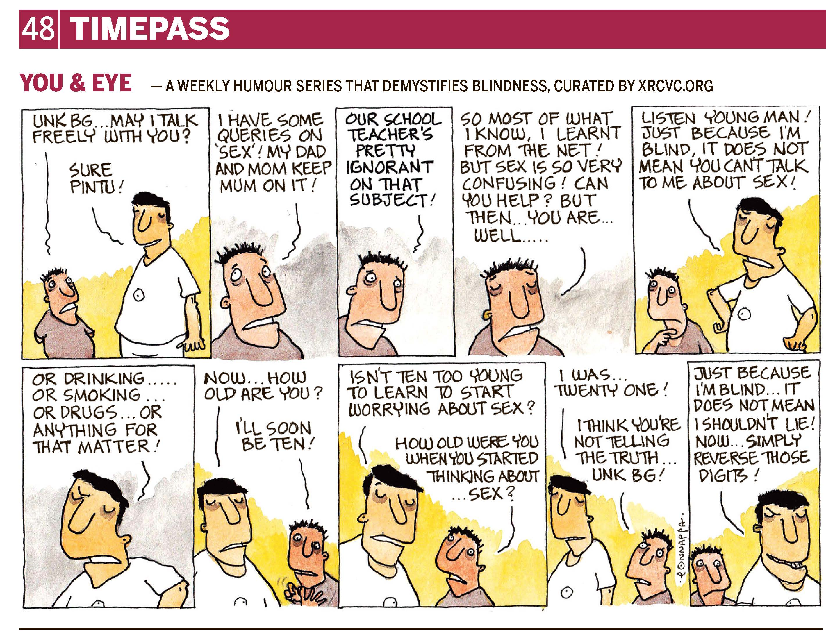 Page 48 | TIMEPASS YOU & EYE – A WEEKLY HUMOUR SERIES THAT DEMYSTIFIES BLINDNESS, CURATED BY XRCVC.ORG Image description: A cartoon strip with 10 frames… Frame 1: (A sighted boy – BG's nephew, Pintu, standing with his hands behind his back – speaking to BG) Pintu: Unk BG… may I talk freely with you? BG: Sure Pintu! Frame 2: (A close-up of Pintu who appears unsure while he looks towards the top-right, representing him thinking) Pintu: I have some queries on 'sex'! My dad and mom keep mum on it! Frame 3: (A close-up of Pintu seemingly dispirited as he looks downwards with eyebrows slightly raised) Pintu: Our school teacher's pretty ignorant on that subject! Frame 4: (A close-up of Pintu with eyes closed seemingly unenthusiastic) Pintu: So most of what I know, I learnt from the net! But sex is so very confusing! Can you help? But then… you are… well… Frame 5: (BG resting his hands on his hips in a manner to rebuke Pintu, while Pintu looks sorry as he places his right hand on his chin to think) BG: Listen young man! Just because I'm blind, it does not mean you can't talk to me about sex! Frame 6: (A close-up of BG slightly annoyed) BG: Or drinking… or smoking… or drugs… or anything for that matter! Frame 7: (BG speaking to Pintu who has his fingers spread out in front of him) BG: Now… how old are you? Pintu: I'll soon be ten! Frame 8: (BG speaks to Pintu who seems inquisitive) BG: Isn't ten too young to learn to start worrying about sex? Pintu: