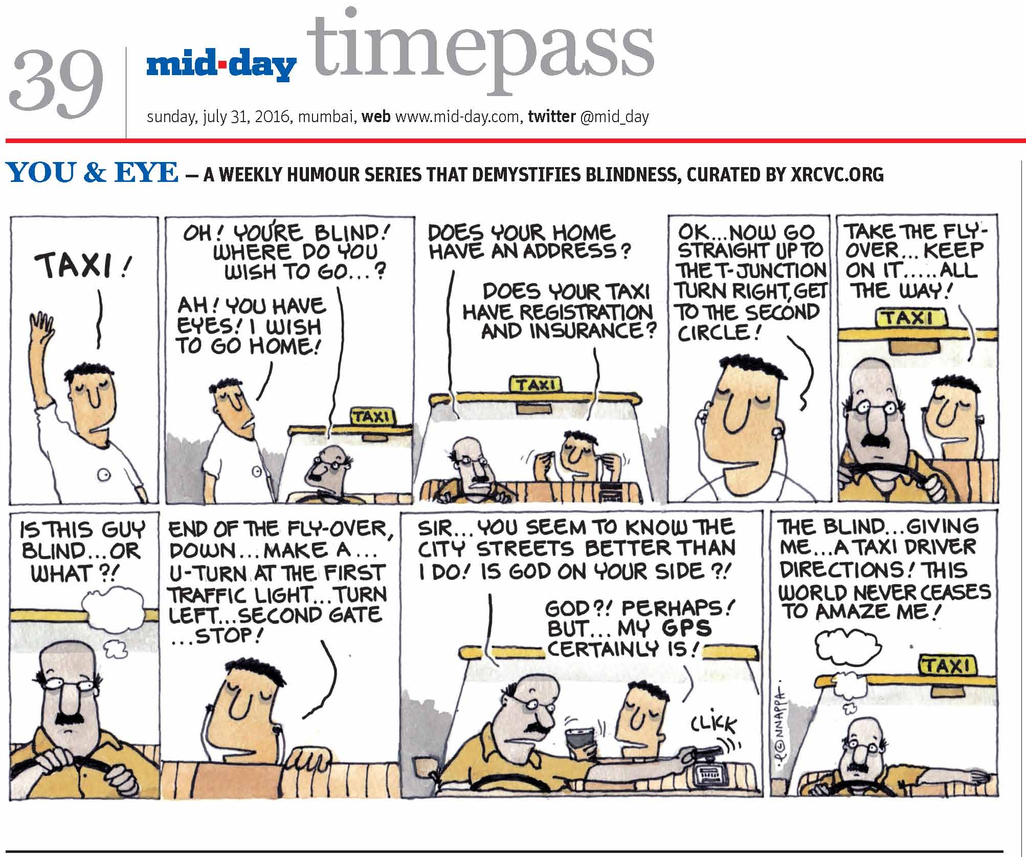 Page 39 mid-day timepass, sunday, july 31, 2016, mumbai, web: www.mid-day.com, twitter @mid_day YOU & EYE – A WEEKLY HUMOUR SERIES THAT DEMYSTIFIES BLINDNESS, CURATED BY XRCVC.ORG Image description: A cartoon strip with 9 frames… Frame 1: (The visually impaired man – BG – with his right arm stretched straight upwards) BG: TAXI! Frame 2: (BG speaking to a taxi driver who has stopped near him) Driver: Oh! You're blind! Where do you wish to go…? BG: Ah! You have eyes! I wish to go home! Frame 3: (BG sitting in the backseat of the taxi putting on his earphones as he speaks with the driver) Driver: Does your home have an address? BG: Does your taxi have registration and insurance? Frame 4: (A close-up of BG as he continues talking) BG: OK… now go straight up to the T-junction, turn right, get to the second circle! Frame 5: (A close-up of the driver behind the wheel who appears dumbfounded as BG sits in the backseat with his earphones on and speaks) BG: Take the flyover… keep on it… all the way! Frame 6: (A close-up of the driver behind the wheel as he looks towards BG from the corner of his eye) A thought bubble represents that he is thinking: Is this guy blind… or what?! Frame 7: (A close-up of BG with his hand on the backrest of the front seat as he continues talking) BG: End of the flyover, down… make a… U-turn at the first traffic light… turn left… second gate… stop! Frame 8: (The driver handling the taxi-meter while BG in the backseat of the taxi holds a mobile phone is his right hand as they speak) Driver: Sir… you seem to know the city streets better than I do! Is god on your side?! BG: God?! Perhaps! But… my GPS certainly is! Frame 9: (A close-up of the driver with his right hand on the wheel and his left arm resting on the backrest of his seat as he marvels with eyebrows raised) A thought bubble represents that he is thinking: The blind… giving me… a taxi driver directions! This world never ceases to amaze me! (Signed Ponnappa, in Frame 9)