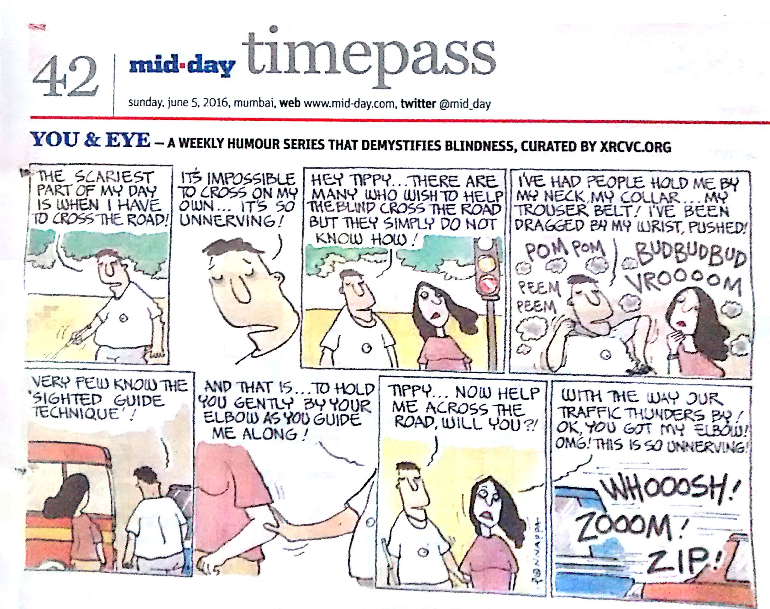 Page 42 mid-day timepass, sunday, june 5, 2016, mumbai, web: www.mid-day.com, twitter @mid_day, YOU & EYE – A WEEKLY HUMOUR SERIES THAT DEMYSTIFIES BLINDNESS, CURATED BY XRCVC.ORG, Image description: A cartoon strip with 8 frames… Frame 1: (The visually impaired man – BG – attempting to navigate with a white cane next to a wall with trees behind) BG: The scariest part of my day is when I have to cross the road! Frame 2: (A close-up of BG) BG: It's impossible to cross on my own… It's so unnerving!  Frame 3: (BG and his friend – Tippy – standing at a signal, waiting to cross the road) BG to Tippy: Hey Tippy… There are many who wish to help the blind cross the road but they simply do not know how. Frame 4: (Tippy watches as BG points to different parts of his body as he talks. Traffic is represented by smoke that surrounds them and these sound words mentioned – POM POM, PEEM PEEM, BUDBUDBUD, VROOOOM) BG to Tippy: I've had people hold me by my neck, my collar… my trouser belt! I've been dragged by my wrist, pushed! Frame 5: (BG and Tippy are seen from the back facing the traffic, waiting to cross the road) BG to Tippy: Very few know the 'sighted guide technique'! Frame 6: (A close-up of BG's hand on Tippy's elbow) BG to Tippy: And that is… to hold you gently by your elbow as you guide me along! Frame 7: (BG holding the white cane in his right hand with his left hand on Tippy's right elbow using the sighted guide technique) BG to Tippy: Tippy… now help me across the road, will you?! Frame 8: Vehicles zooming past and these sound words mentioned – WHOOOSH! ZOOOM! ZIP! Tippy to BG: With the way our traffic thunders by! OK, you got my elbow! OMG! This is so unnerving! (Signed Ponnappa, in Frame 7)