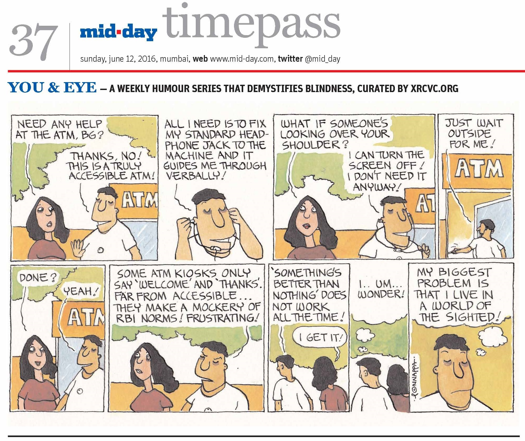 Page 37 mid-day timepass, sunday, june 12, 2016, mumbai, web: www.mid-day.com, twitter @mid_day, YOU & EYE – A WEEKLY HUMOUR SERIES THAT DEMYSTIFIES BLINDNESS, CURATED BY XRCVC.ORG, Image description: A cartoon strip with 9 frames… Frame 1: (The visually impaired man – BG – and his friend – Tippy – standing outside an ATM) Tippy: Need any help at the ATM, BG? BG: Thanks, no! This is a truly accessible ATM! Frame 2: (A close-up of BG putting a pair of earphones on) BG: All I need is to fix my standard headphone jack to the machine, and it guides me through verbally! Frame 3: (BG and Tippy standing outside the ATM) Tippy: What if someone's looking over your shoulder? BG: I can turn the screen off! I don't need it anyway! Frame 4: (BG enters through the open door of the ATM) BG: Just wait outside for me! Frame 5: (BG and Tippy standing outside the ATM) Tippy: Done? BG: Yeah! Frame 6: (BG seemingly annoyed as he walks with Tippy) BG: Some ATM kiosks only say 'Welcome' and 'Thanks'. Far from accessible… they make a mockery of RBI norms! Frustrating! Frame 7: (BG and Tippy walking together) BG: 'Something's better than nothing' does not work all the time! Tippy: I get it! Frame 8: (As BG walks with Tippy, a thought bubble shows him thinking: I… um… wonder!) Frame 9: (A close-up of BG thinking: My biggest problem is that I live in a world of the sighted! (Signed Ponnappa, in Frame 9)