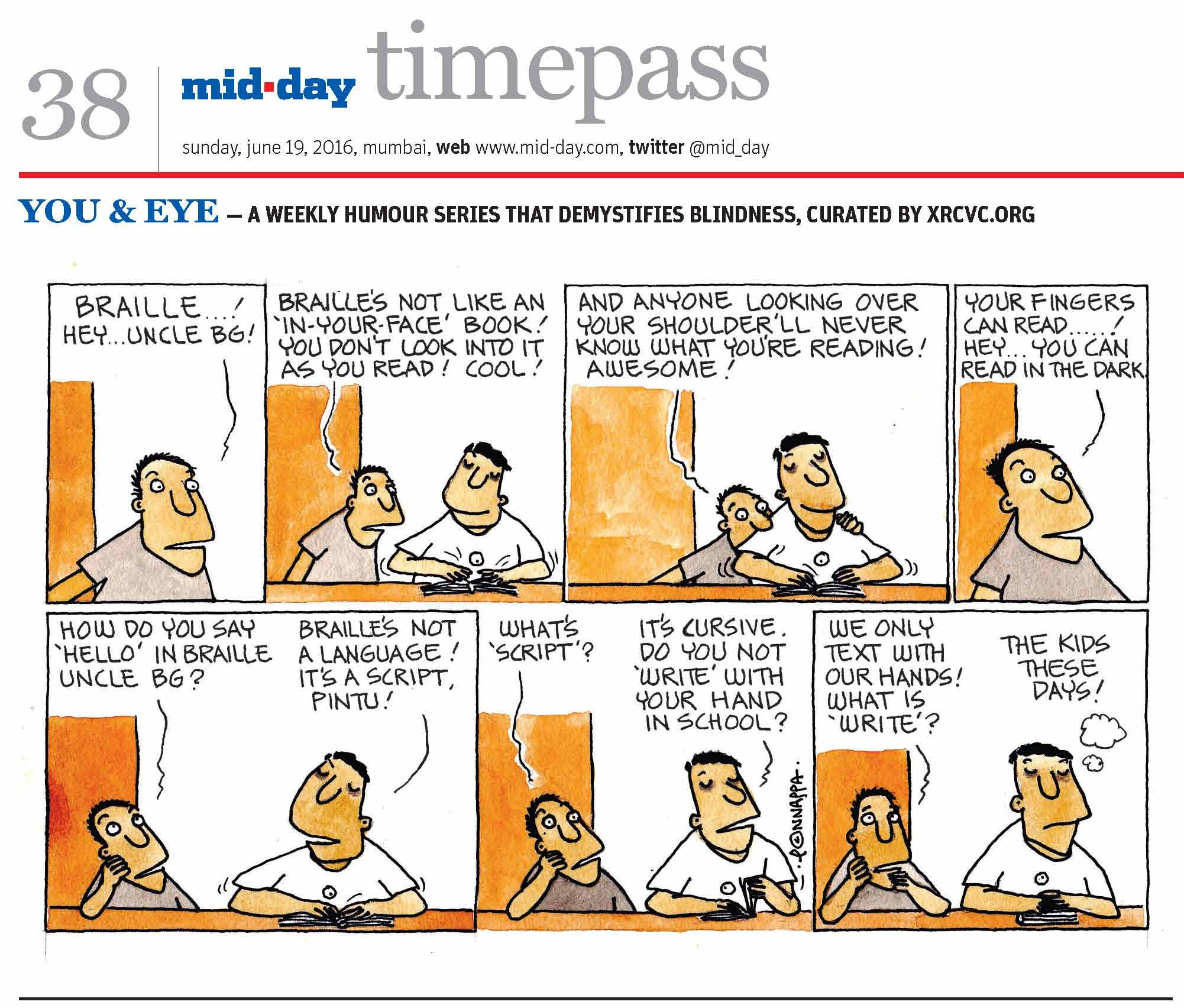 Page 38 mid-day timepass, sunday, june 19, 2016, mumbai, web: www.mid-day.com, twitter @mid_day, YOU & EYE – A WEEKLY HUMOUR SERIES THAT DEMYSTIFIES BLINDNESS, CURATED BY XRCVC.ORG Image description: A cartoon strip with 7 frames… Frame 1: (A sighted boy speaking) The sighted boy: Braille…! Hey… Uncle BG! Frame 2: (The sighted nephew – Pintu – standing to the right of the visually impaired man – BG – as he sits at a table reading from a book) Pintu: Braille's not like an 'in-your-face' book! You don't look into it as you read! Cool! Frame 3: (Pintu peeping from behind BG's shoulder while BG is seated at a table reading a book) Pintu: And anyone looking over your shoulder'll never know what you're reading! Awesome! Frame 4: (Pintu speaking) Pintu: Your fingers can read…! Hey… you can read in the dark! Frame 5: (Pintu sitting to the right of BG wondering) Pintu: How do you say 'Hello' in Braille, Uncle BG? BG: Braille's not a language! It's a script, Pintu! Frame 6: (Pintu sitting to the right of BG wondering) Pintu: What's 'script'? BG: It's cursive. Do you not 'write' with your hand in school? Frame 7: (Pintu seemingly confused as he sits to the right of BG) Pintu: We only text with our hands! What is 'write'? BG: The kids these days! (Signed Ponnappa, in Frame 6)