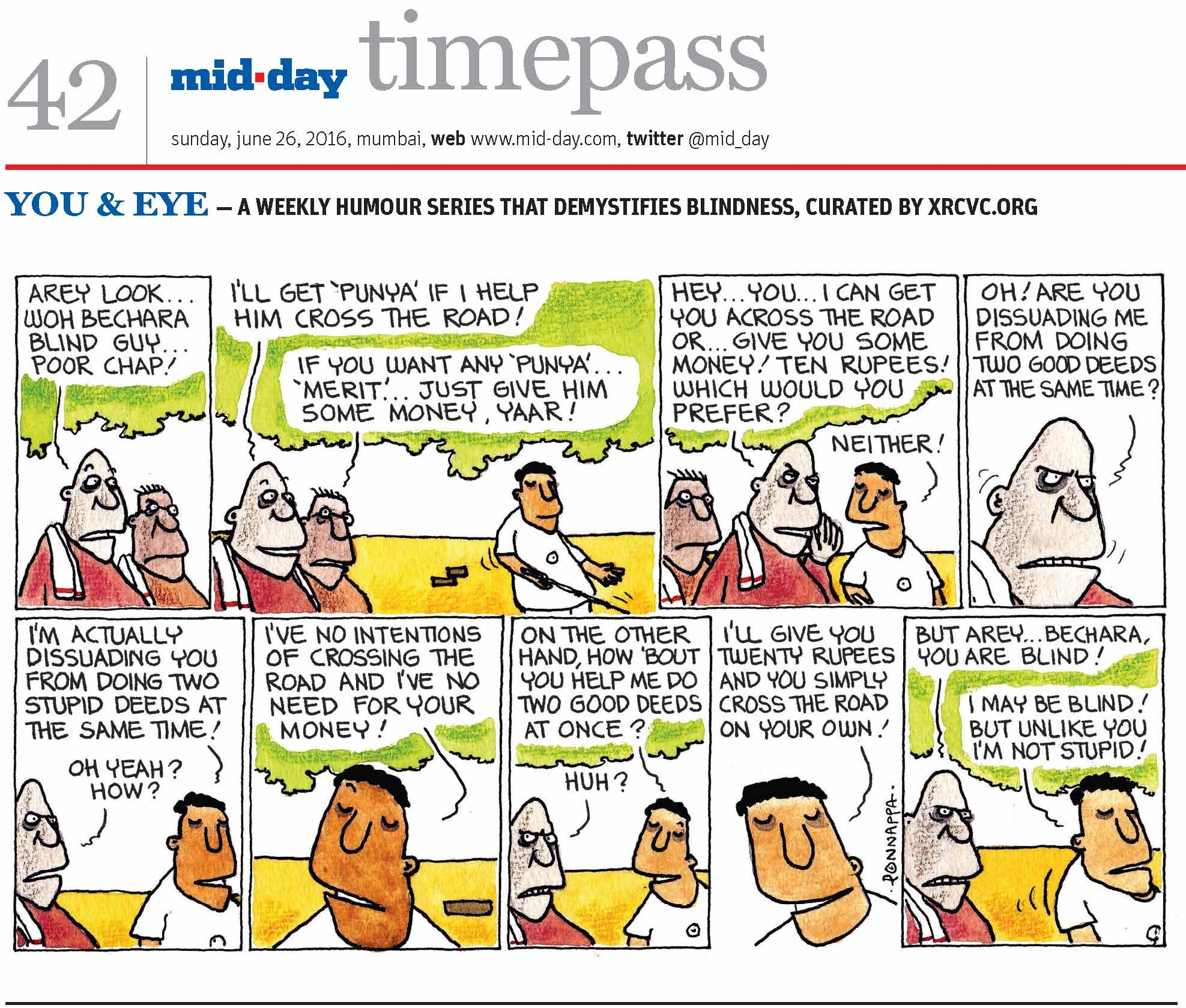 Page 42 mid-day timepass, sunday, june26, 2016, mumbai, web: www.mid-day.com, twitter @mid_day YOU & EYE – A WEEKLY HUMOUR SERIES THAT DEMYSTIFIES BLINDNESS, CURATED BY XRCVC.ORG  Image description: A cartoon strip with 9 frames…  Frame 1: (A man without spectacles standing next to a man with spectacles looking in the same direction) Man 1 (without specs): Arey look… Woh bechara blind guy… Poor chap!   Frame 2: (The two men facing the visually impaired man – BG – as he walks with his cane) Man 1 (without specs): I'll get 'punya' if I help him cross the road! Man 2 (with specs): If you want any 'punya'… 'merit'… just give him some money, yaar!   Frame 3:  (The two men approach BG) Man 1 (without specs): Hey… You… I can get you across the road or… give you some money! Ten rupees! Which would you prefer? BG: Neither!   Frame 4: (A close-up of the man without spectacles, who seems enraged) Man 1 (without specs): Oh! Are you dissuading me from doing two good deeds at the same time?   Frame 5: (BG and the man without spectacles) BG: I'm actually dissuading you from doing two stupid deeds at the same time! Man 1 (without specs): Oh yeah? How?   Frame 6: (A close-up of a straight-faced BG) BG: I've no intentions of crossing the road and I've no need for your money!   Frame 7: (BG and the man without spectacles) BG: On the other hand, how 'bout you help me do two good deeds at once? Man 1 (without specs): Huh?  Frame 8: (A close-up of BG smiling) BG: I'll give you twenty rupees and you simply cross the road on your own!   Frame 9: (The man without spectacles and BG) Man 1 (without specs): But arey… bechara, you are blind! BG: I may be blind! But unlike you I'm not stupid!  (Signed Ponnappa, in Frame 8)