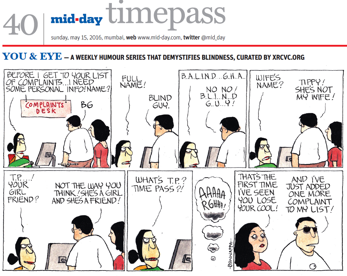 Page 40, mid-day timepass, sunday, may 15, 2016, mumbai, web: www.mid-day.com, twitter @mid_day YOU & EYE – A WEEKLY HUMOUR SERIES THAT DEMYSTIFIES BLINDNESS, CURATED BY XRCVC.ORG Image description: A cartoon strip with 8 frames… Frame 1: (A female staff at a Complaints Desk sitting with a computer on the table in front of her, speaking to a man and a woman standing and facing her. The man is wearing glasses.) Female Staff to both the others: Before I get to your list of complaints… I need some personal info! Name?
