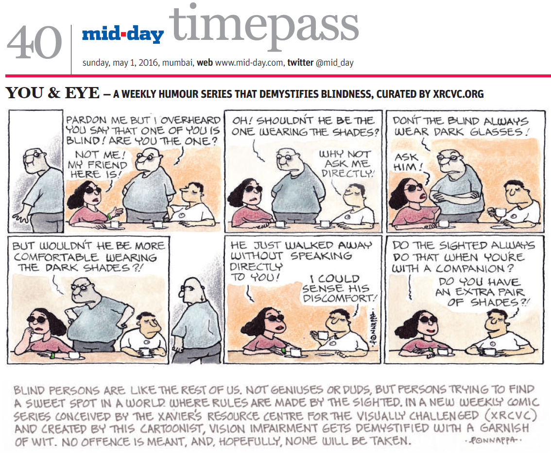 In association mid-day, and cartoonist, N. Ponnappa... YOU & EYE - A WEEKLY HUMOUR SERIES THAT DEMYSTIFIES BLINDNESS, CURATED BY XRCVC.ORG Image description: A cartoon strip with 8 frames… Frame 1: (A sighted man wearing glasses looking backwards) Frame 2: (The sighted man speaking to a sighted woman wearing dark glasses, who is seated at a table with the visually impaired man, who sits back and listens) Sighted man to Sighted woman: Pardon me, but I overheard you say that one of you is blind! Are you the one? Sighted woman to Sighted man: Not me! My friend here is! Frame 3: (The sighted man still speaking to the sighted woman) Sighted man to Sighted woman: Oh! Shouldn't he be the one wearing the shades? Visually Impaired man to Sighted man: Why not ask me directly! Frame 4: (The sighted man with his arms folded still speaking to the sighted woman who appears to be getting irritated, while the visually impaired man lifts his cup from the table) Sighted man to Sighted woman: Don't the blind always wear dark glasses! Sighted woman to Sighted man: Ask him! Frame 5: (The sighted man with his arms resting on his hips appears miffed as he still speaks to the sighted woman. Both, she and the visually impaired man are now looking away) Sighted man to Sighted woman: But wouldn't he be more comfortable wearing the dark shades?! Frame 6: (The sighted man walks away) Frame 7: (The sighted woman and the visually  impaired man have a conversation while he takes a sip from his cup) Sighted woman: He just walked away without speaking directly to you! Visually Impaired man: I could sense his discomfort! Frame 8: (The sighted woman and the visually impaired man all smiles as they continue their conversation) Sighted woman: Do the sighted always do that when you're with a companion? Visually Impaired man: Do you have an extra pair of shades?! BLIND PERSONS ARE LIKE THE REST OF US. NOT GENIUSES OR DUD, BUT PERSONS TRYING TO FIND A SWEET SPOT IN A WORLD WHERE RULES ARE MADE BY THE SIGHTED. IN A NEW WEEKLY COMIC SERIES CONCEIVED BY THE XAVIER'S RESOURE CENTRE FOR THE VISUALLY CHALLENGED (XRCVC) AND CREATED BY THIS CARTOONIST, VISION IMPAIRMENT GETS DEMYSTIFIED WITH A GARNISH OF WIT. NO OFFENCE IS MEANT, AND HOPEFULLY, NONE WILL BE TAKEN. (Signed Ponnappa)