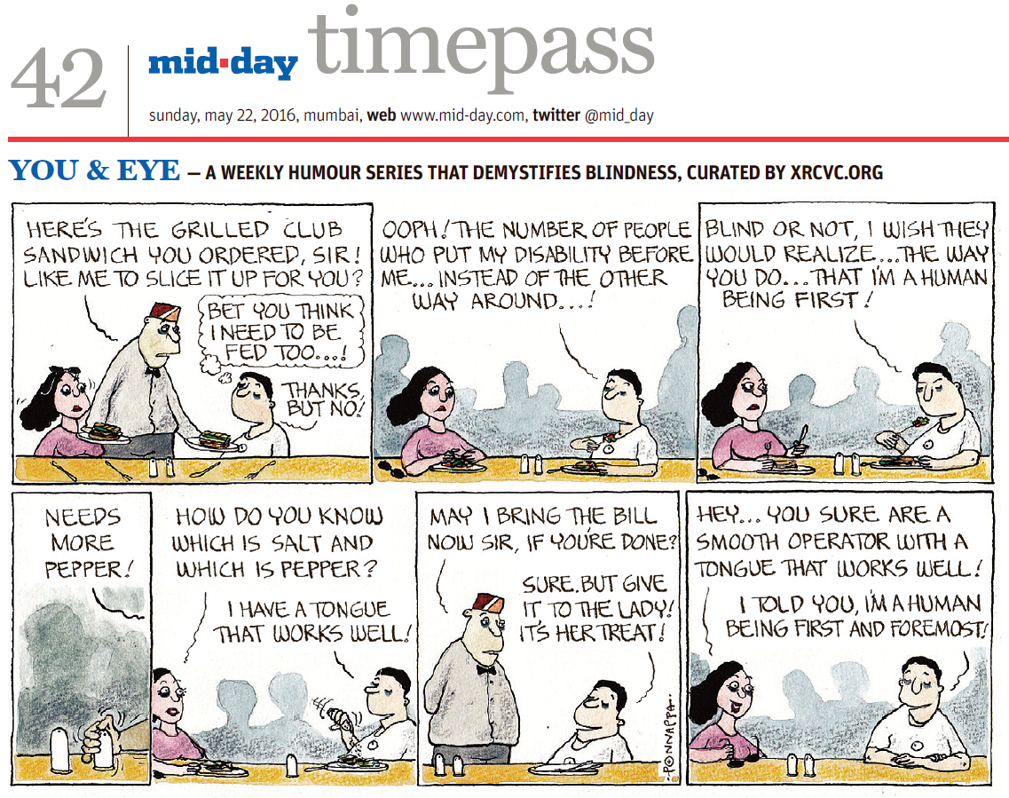 Page 42, mid-day timepass, sunday, may 22, 2016, mumbai, web: www.mid-day.com, twitter @mid_day YOU & EYE – A WEEKLY HUMOUR SERIES THAT DEMYSTIFIES BLINDNESS, CURATED BY XRCVC.ORG Image description: A cartoon strip with 7 frames… Frame 1: (A sighted woman with dark glasses slid over her head, together with a visually impaired man seated at a table in a restaurant where there are salt and pepper shakers as well as two sets of cutlery on the table. A sighted waiter serves one sandwich to each of the customers.) Waiter to Visually Impaired man: Here's the grilled club sandwich you ordered, Sir! Like me to slice it up for you? Through a thought bubble, the Visually Impaired man reflects: Bet you think I need to be fed too…! Visually Impaired man to Waiter: Thanks, but no! Frame 2: (The visually impaired man speaking to the sighted woman who has placed her dark glasses to her right on the table while they are both eating) Visually Impaired man to Sighted woman: Ooph! The number of people who put my disability before me… instead of the other way around…! Frame 3: (The visually impaired man and the sighted woman chat while they eat)