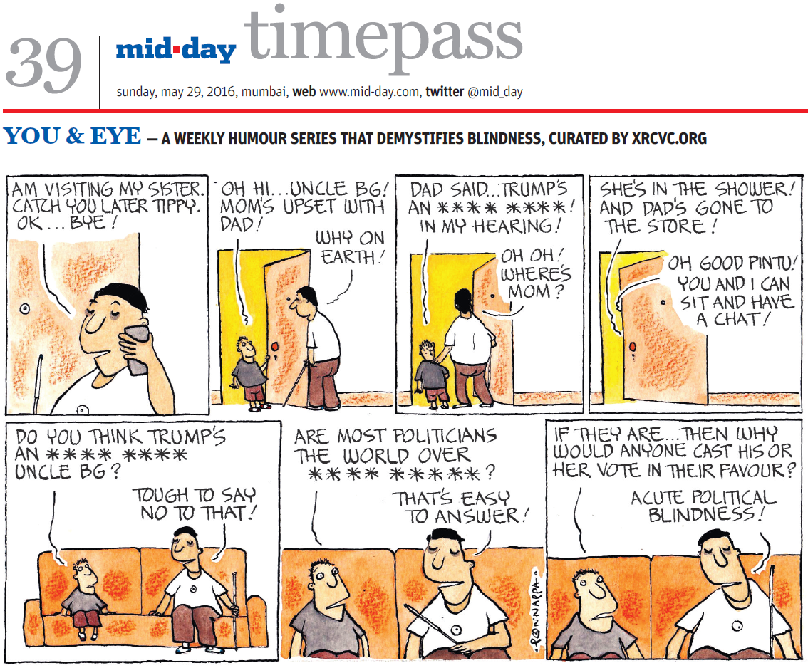 Page 39, mid-day timepass, sunday, may 29, 2016, mumbai, web: www.mid-day.com, twitter @mid_day, YOU & EYE – A WEEKLY HUMOUR SERIES THAT DEMYSTIFIES BLINDNESS, CURATED BY XRCVC.ORG, Image description: A cartoon strip with 7 frames… Frame 1: (The visually impaired man – BG – with a cane, talking on his mobile phone) BG: Am visiting my sister. Catch you later Tippy. Ok... Bye Frame 2: (A sighted boy holding the door open and smiling at BG) Sighted boy to BG: Oh hi... Uncle BG! Mom's upset with dad! BG to Sighted boy: Why on earth! Frame 3: (BG with his left arm on the boy's  shoulder walking through the open door) Boy to BG: Dad said... Trump's an **** **** in my hearing! BG to boy: Oh oh! Where's mom? Frame 4: (Dialogue clouds seen coming from behind the door which is almost shut) Boy to BG: She's in the shower! And dad's gone to the store! BG to boy: Oh good Pintu! You and I can sit and have a chat! Frame 5: (The sighted boy and BG chat while seated on a sofa) Boy to BG: Do you think Trumps an **** **** uncle BG? BG to boy: Tough to say no to that! Frame 6: (A close-up of the sighted boy and BG chatting while seated on a sofa) Boy to BG: Are most politicians the world over **** ****? BG to boy: That's easy to answer! Frame 7: (A close-up of the sighted boy and BG chatting while seated on a sofa) Boy to BG: If they are… then why would anyone cast his or her vote in their favour? BG to boy: Acute political blindness! (Signed Ponnappa, in Frame 6)