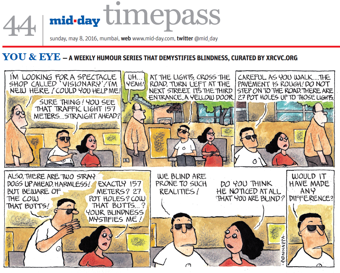 Page 44, mid-day timepass, sunday, may 8, 2016, mumbai, web: www.mid-day.com, twitter @mid_day YOU & EYE – A WEEKLY HUMOUR SERIES THAT DEMYSTIFIES BLINDNESS, CURATED BY XRCVC.ORG Image description: A cartoon strip with 6 frames… Frame 1: (A sighted woman with a visually impaired man wearing dark glasses seated on a public bench with a while a sighted man approaches them.)
