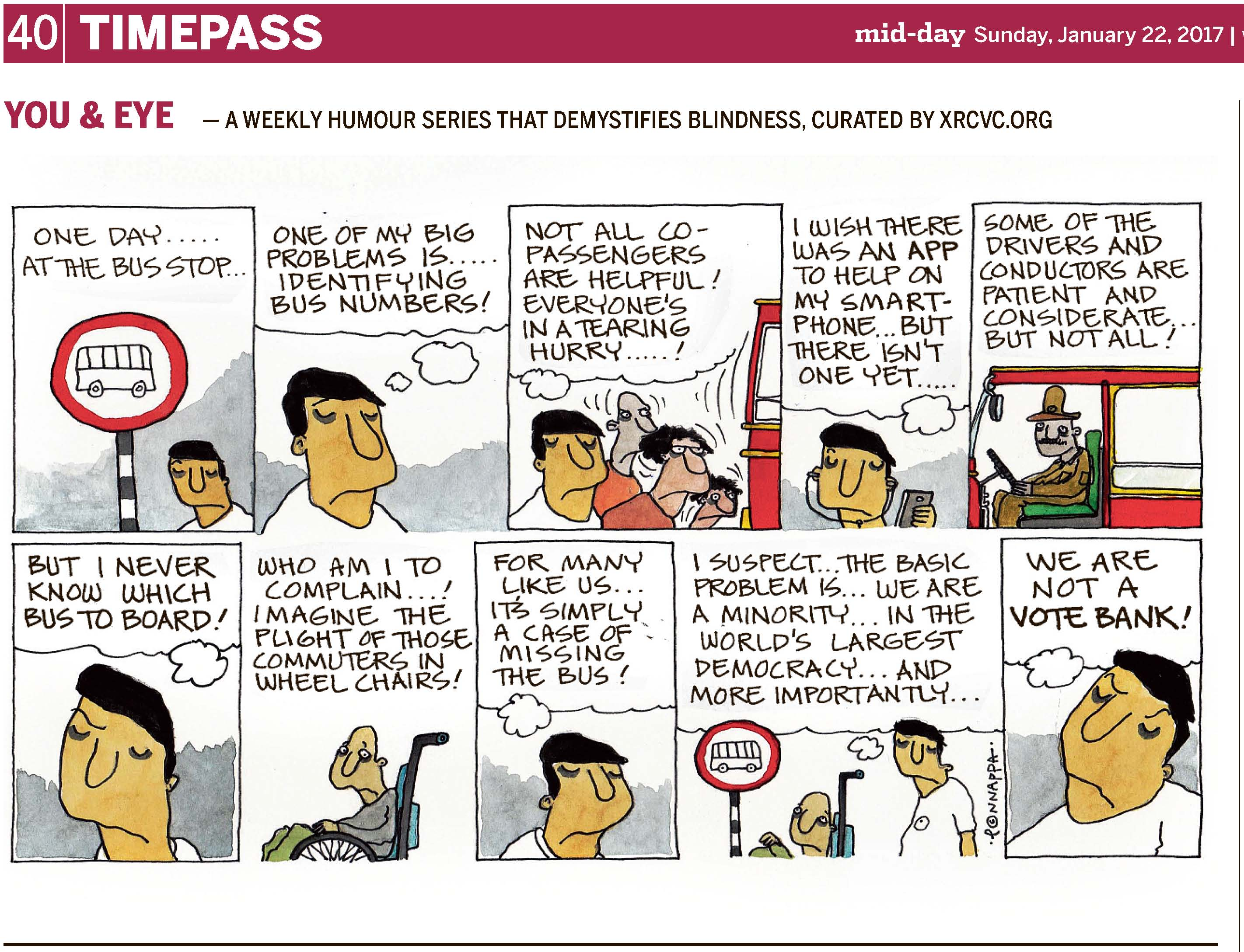 (top-left) 40 | TIMEPASS (top-right) mid-day Sunday, January 22, 2017 YOU & EYE – A WEEKLY HUMOUR SERIES THAT DEMYSTIFIES BLINDNESS, CURATED BY XRCVC.ORG Image description: A cartoon strip with 10 frames… Frame 1: (BG is next to a pole with alternate black and white horizontal lines across. Atop the pole, is a circular white signage with a thick red border and the side-view of a bus drawn in black.) Text: One day… at the bus-stop… Frame 2: (A close-up of a disappointed-looking BG, with a thought bubble above which shows him thinking) One of my big problems is… identifying bus numbers! Frame 3: (3 persons of varying heights seem to be rushing towards what appears to be the back of a red bus. A thought bubble shows BG thinking.) Not all co-passengers are helpful! Everyone's in a tearing hurry…! Frame 4: (BG is wearing earphones and holding a mobile in his left hand. A thought bubble shows him thinking.) I wish there was an app to help on my smartphone… but there isn't one yet… Frame 5: